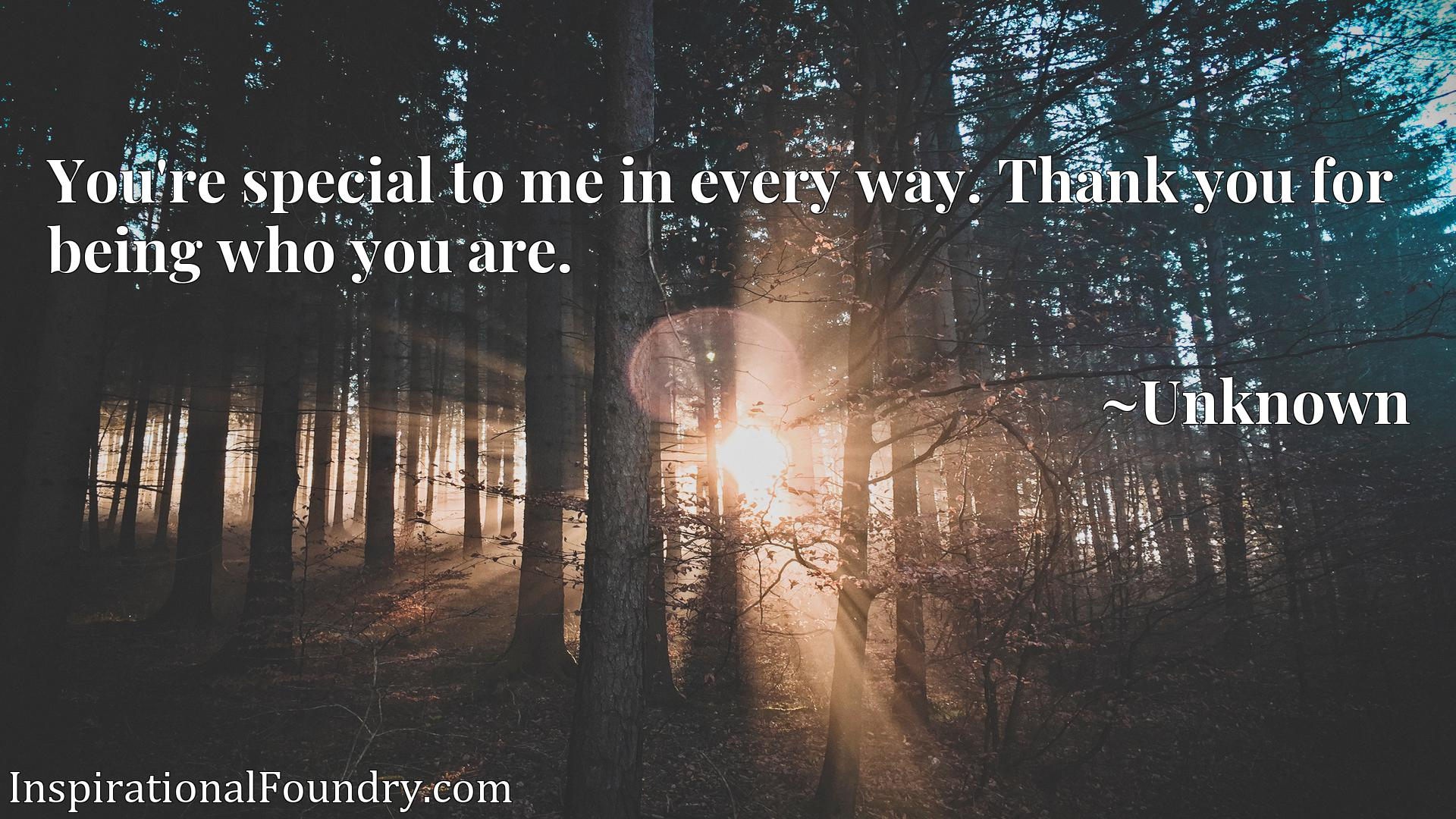 Quote Picture :You're special to me in every way. Thank you for being who you are.