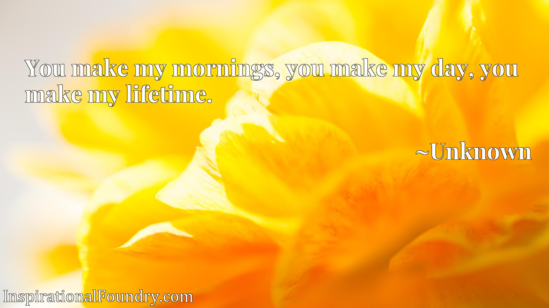 Quote Picture :You make my mornings, you make my day, you make my lifetime.