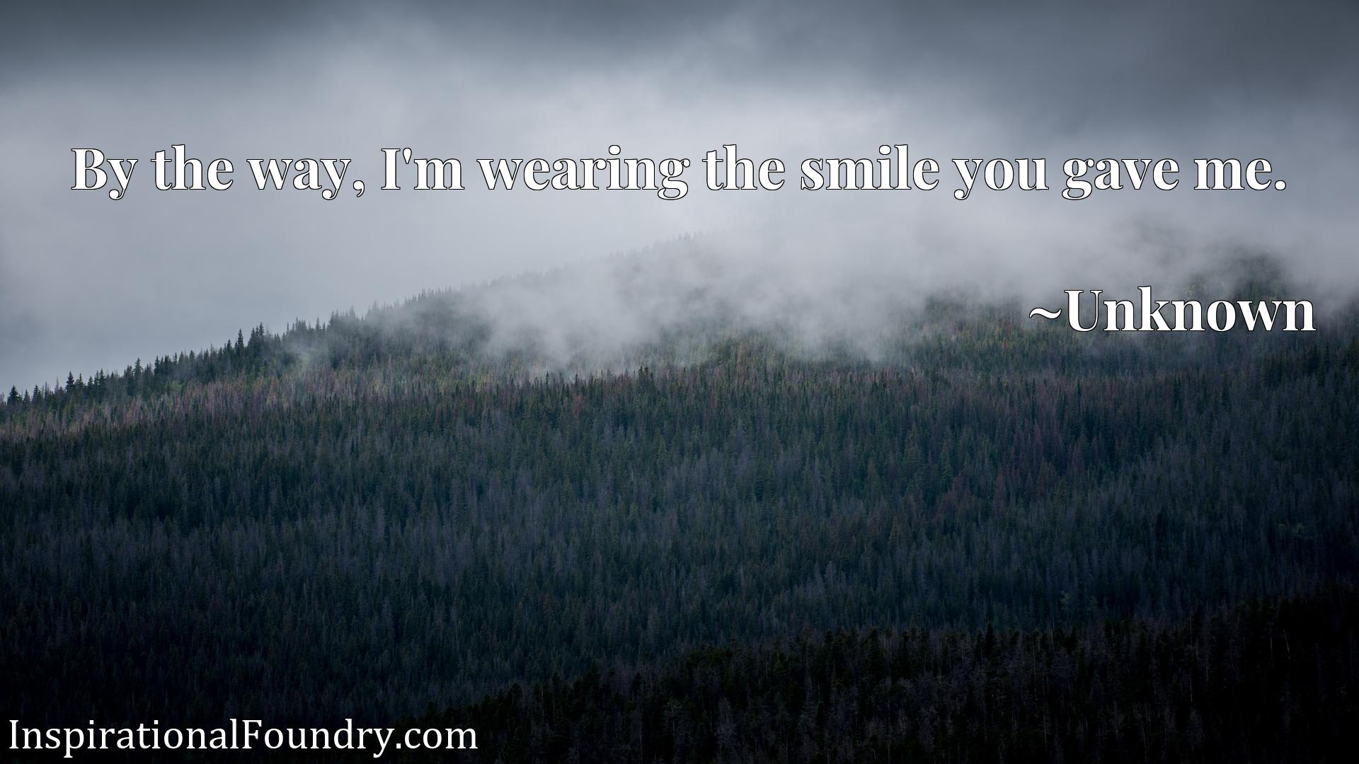 Quote Picture :By the way, I'm wearing the smile you gave me.