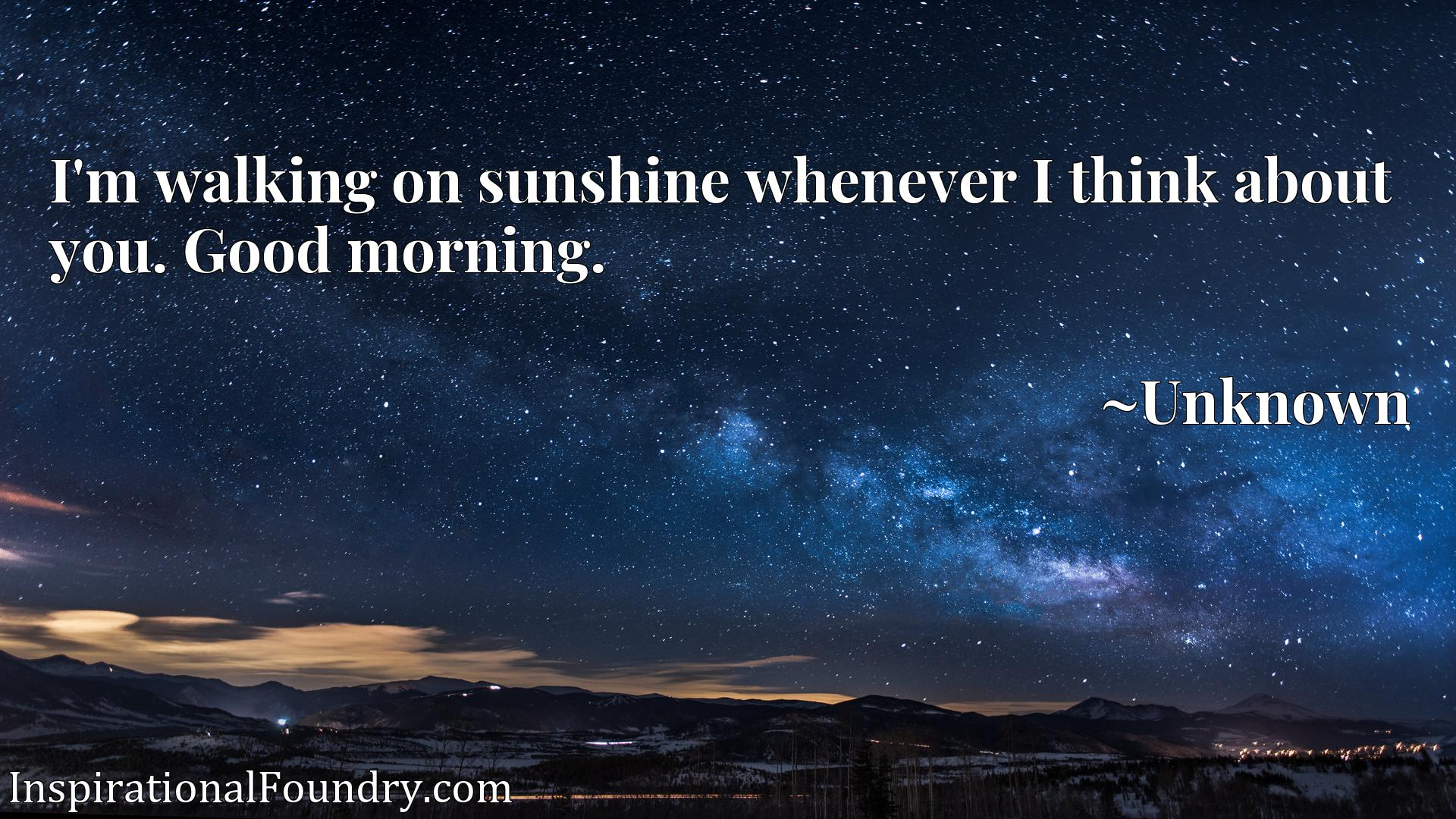 Quote Picture :I'm walking on sunshine whenever I think about you. Good morning.