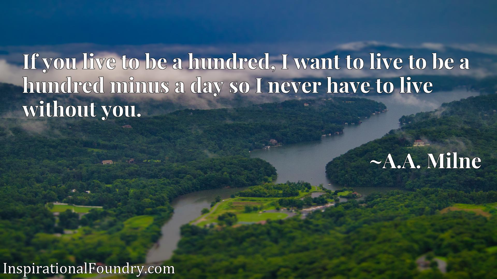 Quote Picture :If you live to be a hundred, I want to live to be a hundred minus a day so I never have to live without you.