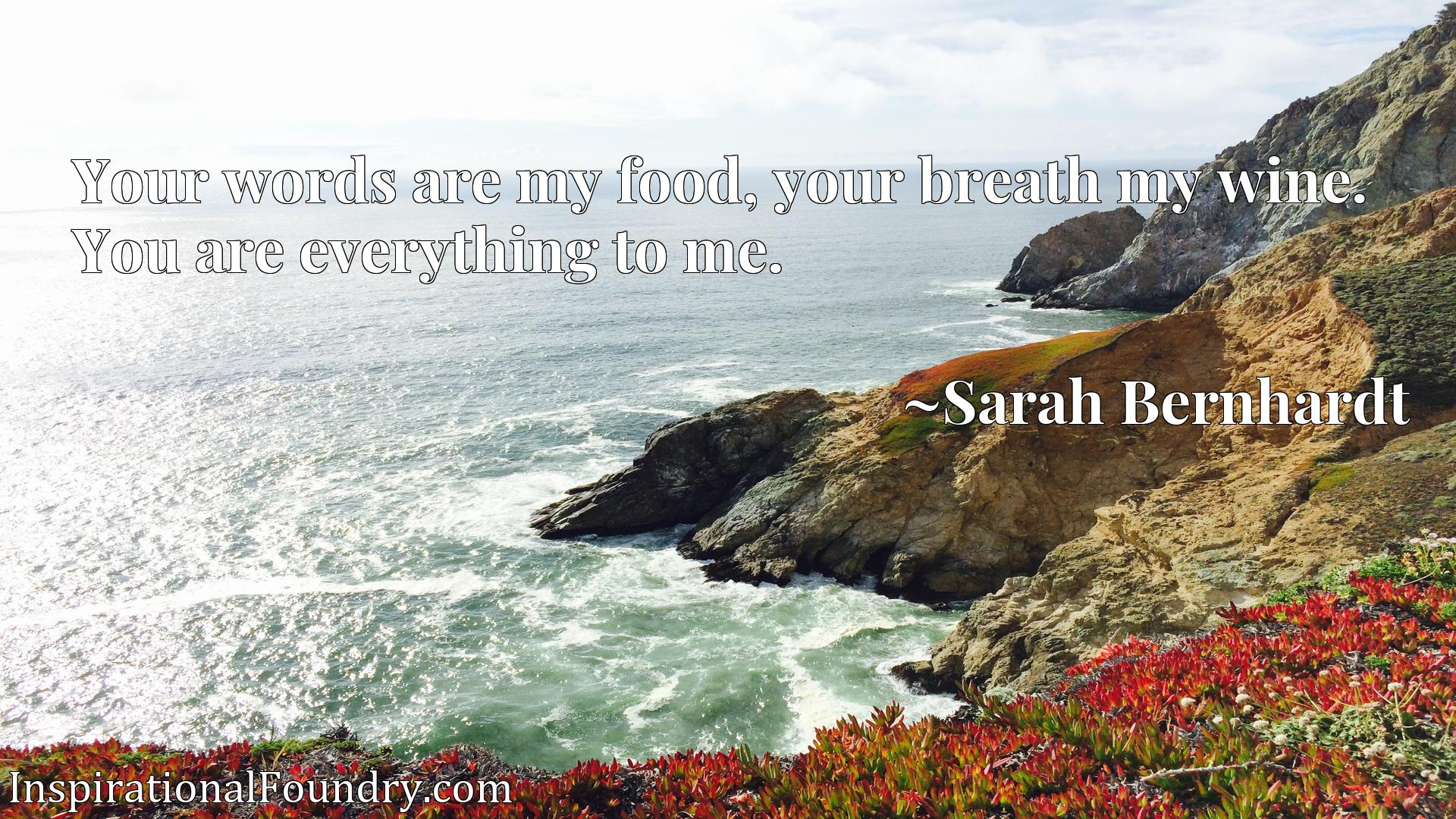 Quote Picture :Your words are my food, your breath my wine. You are everything to me.