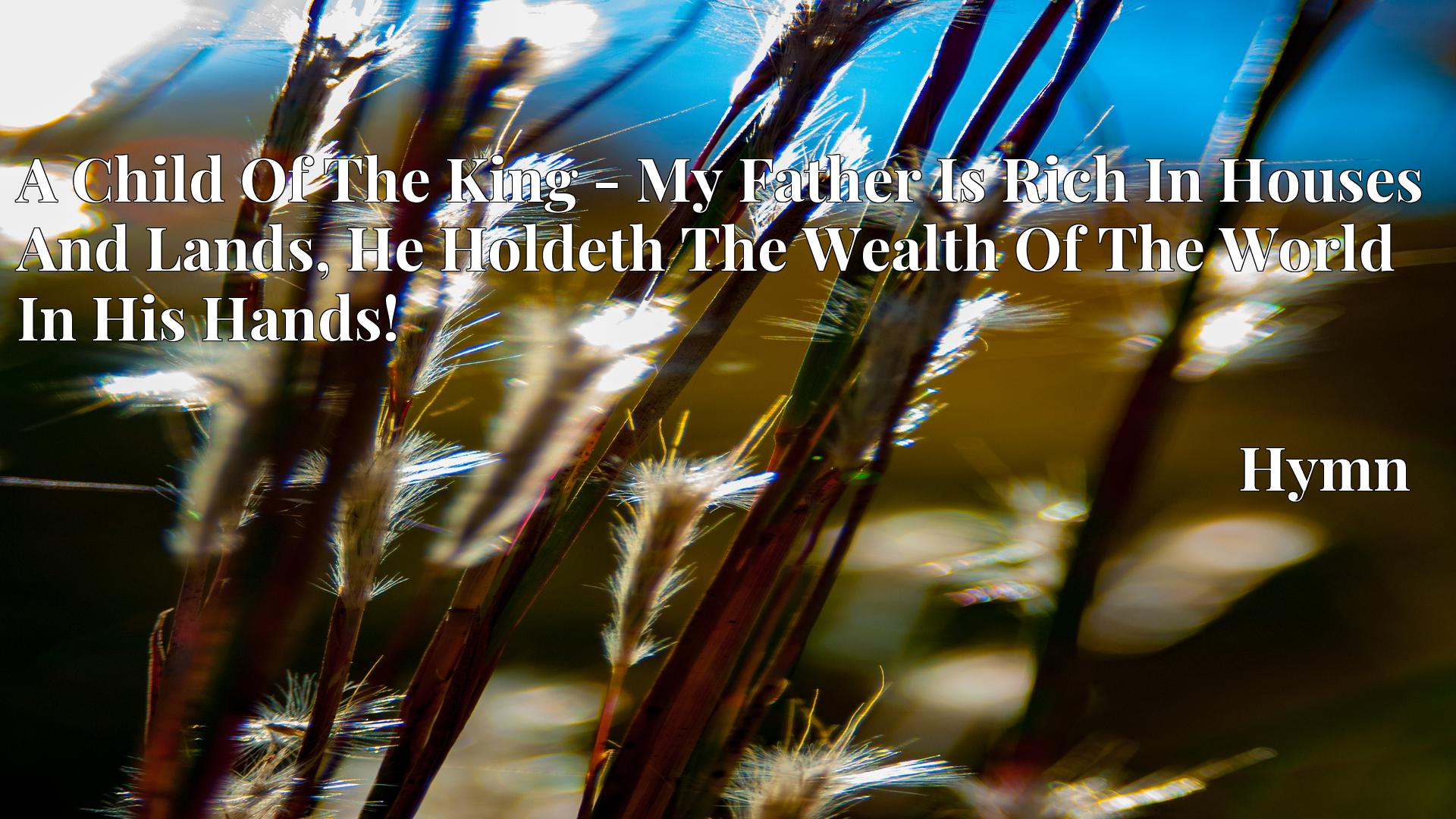 A Child Of The King - My Father Is Rich In Houses And Lands, He Holdeth The Wealth Of The World In His Hands! Hymn