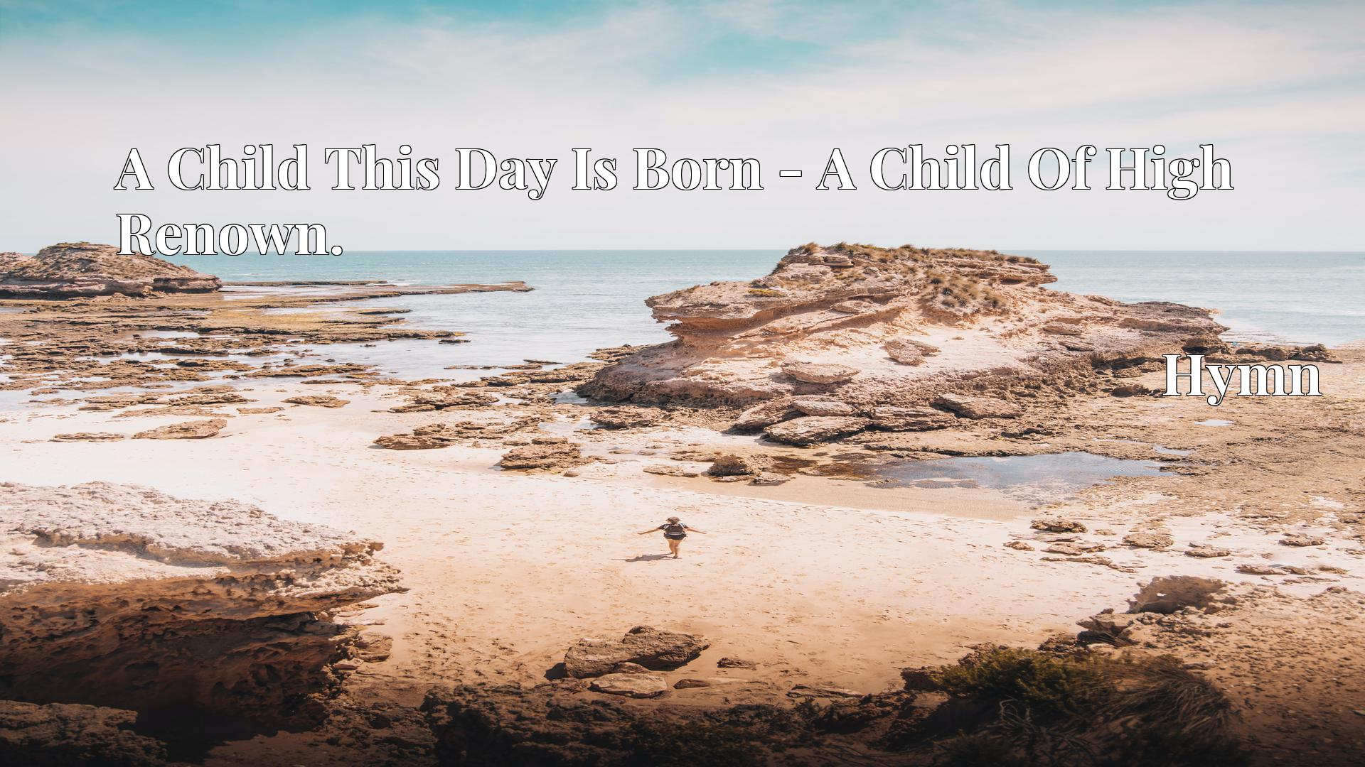 A Child This Day Is Born - A Child Of High Renown. Hymn