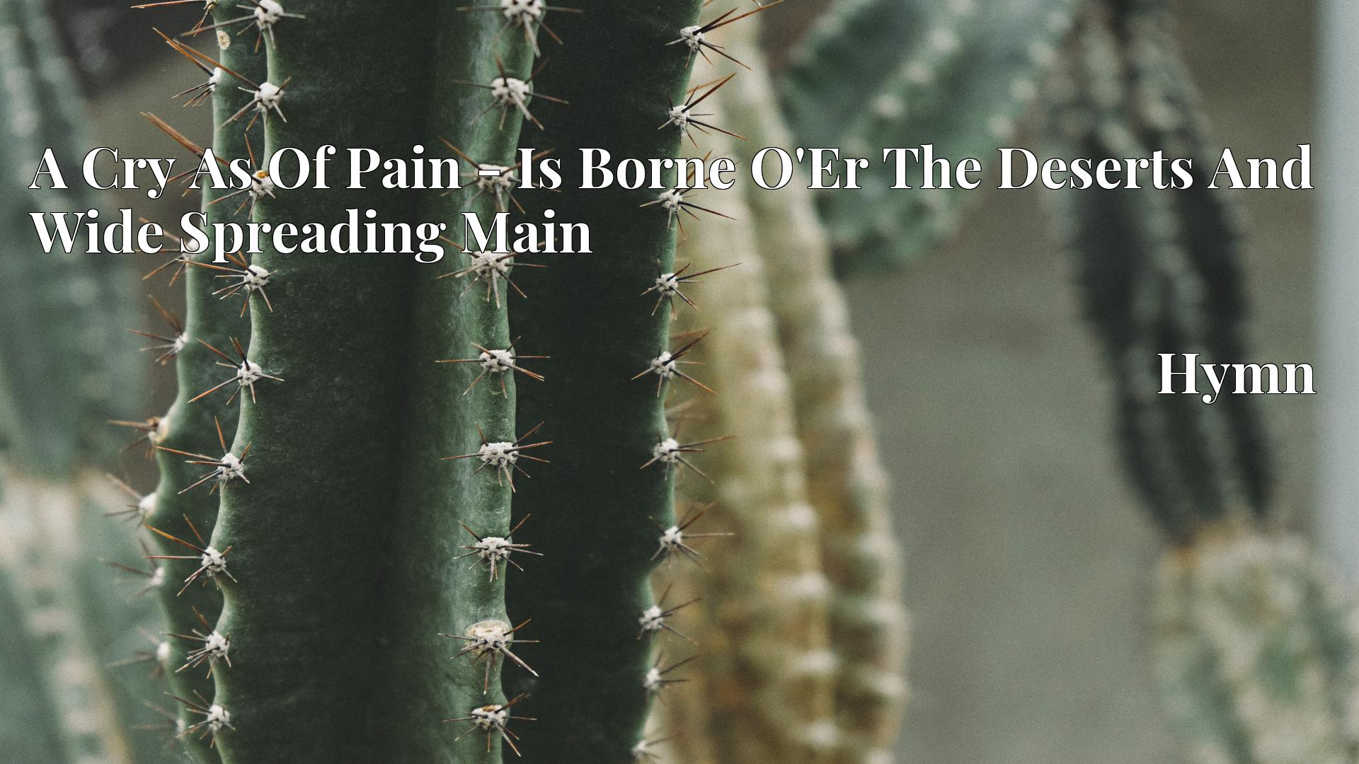 A Cry As Of Pain - Is Borne O'Er The Deserts And Wide Spreading Main Hymn