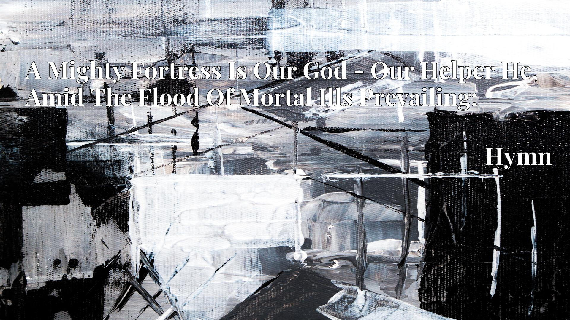 A Mighty Fortress Is Our God - Our Helper He, Amid The Flood Of Mortal Ills Prevailing: Hymn
