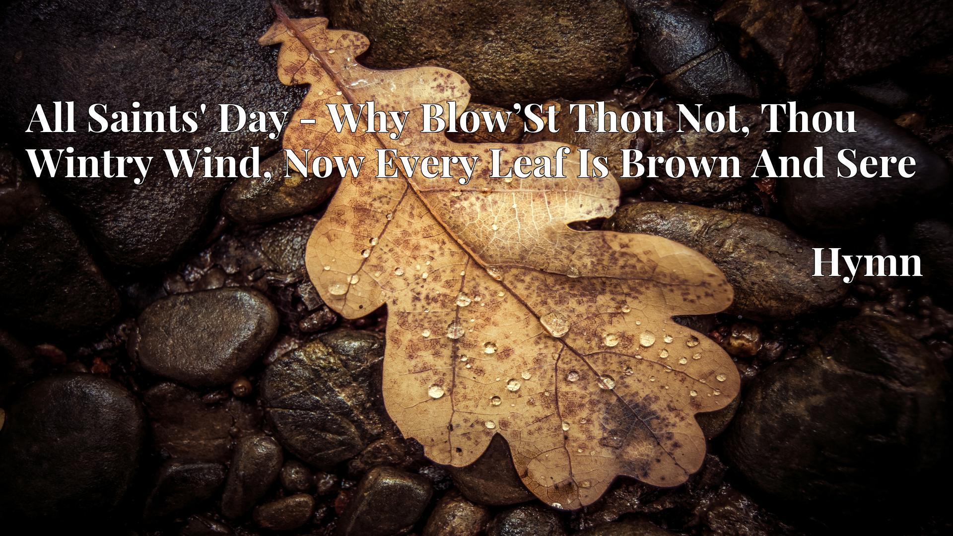 All Saints' Day - Why Blow'St Thou Not, Thou Wintry Wind, Now Every Leaf Is Brown And Sere Hymn