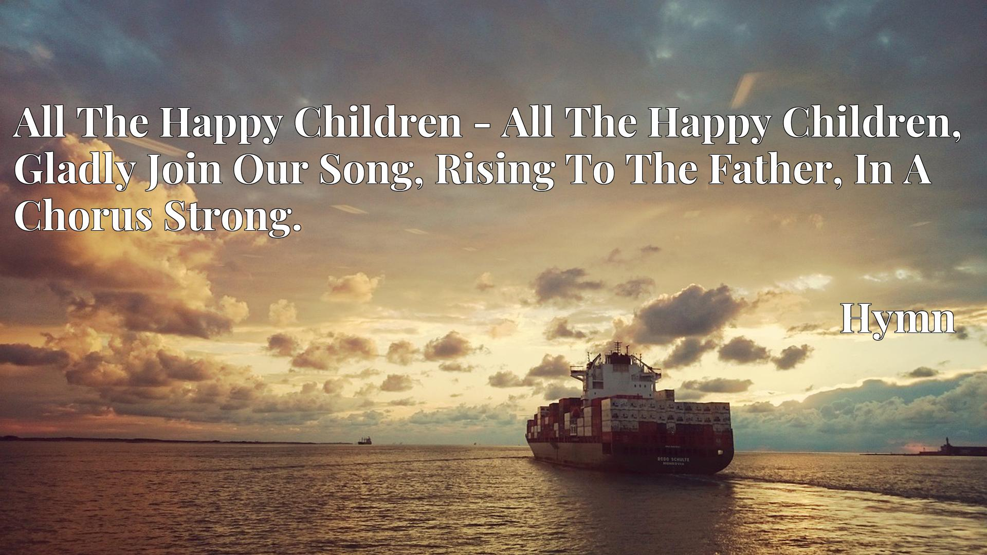 All The Happy Children - All The Happy Children, Gladly Join Our Song, Rising To The Father, In A Chorus Strong. - Hymn