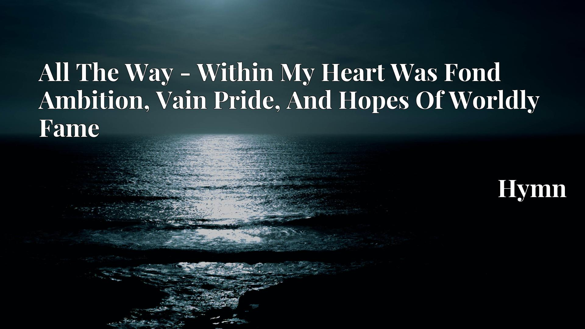 All The Way - Within My Heart Was Fond Ambition, Vain Pride, And Hopes Of Worldly Fame - Hymn