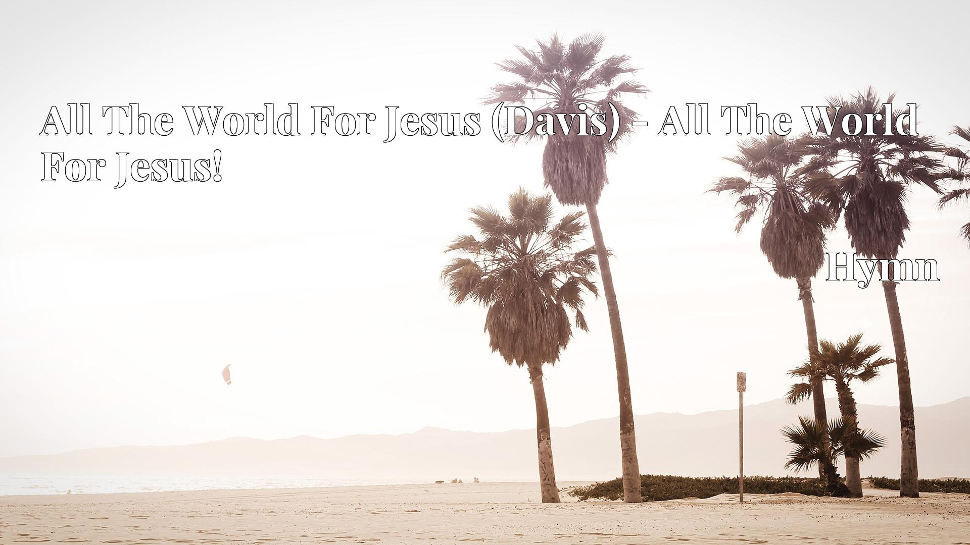 All The World For Jesus (Davis) - All The World For Jesus! - Hymn