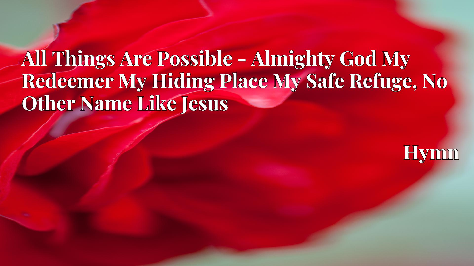 All Things Are Possible - Almighty God My Redeemer My Hiding Place My Safe Refuge, No Other Name Like Jesus - Hymn