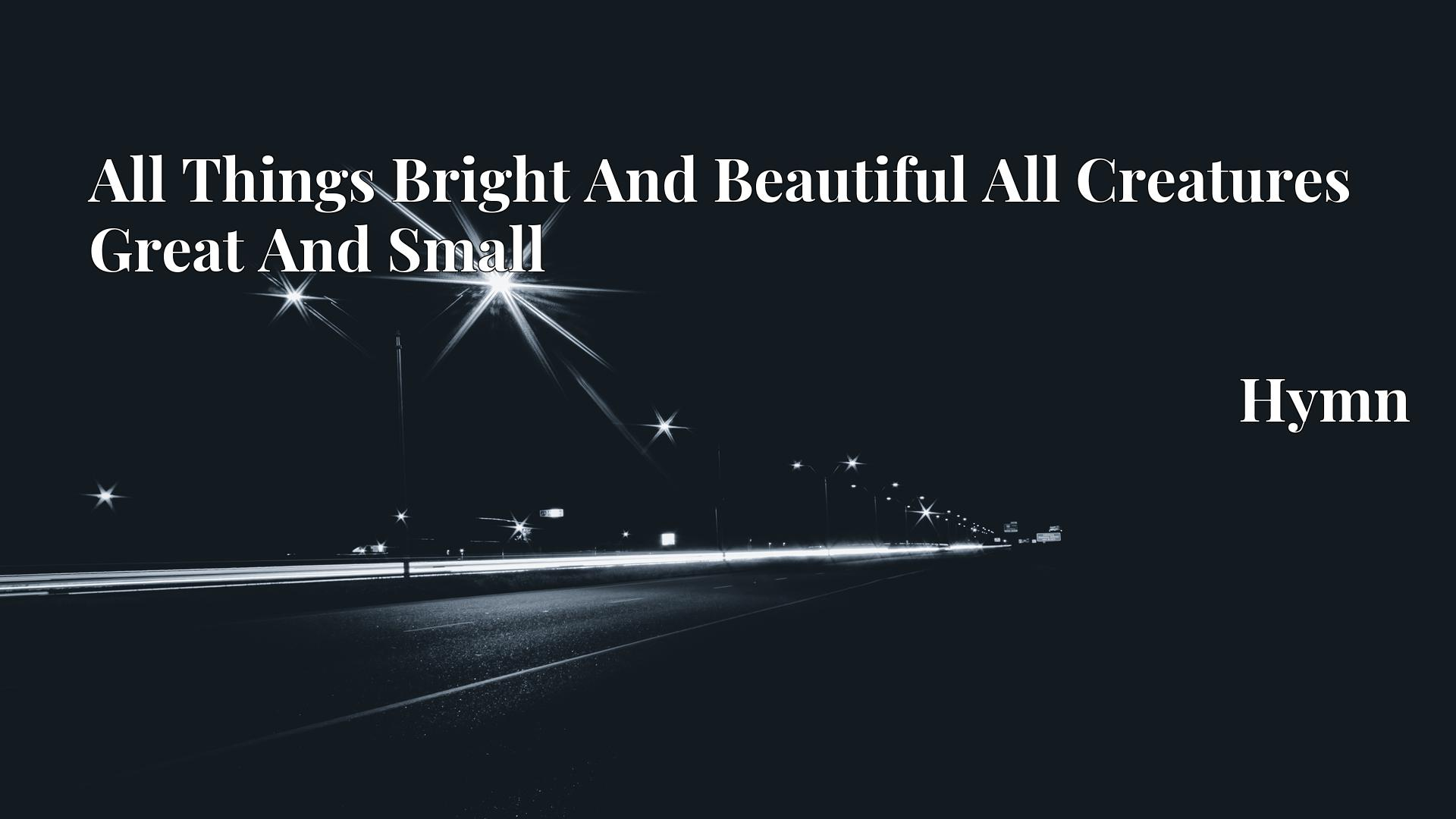 All Things Bright And Beautiful All Creatures Great And Small - Hymn