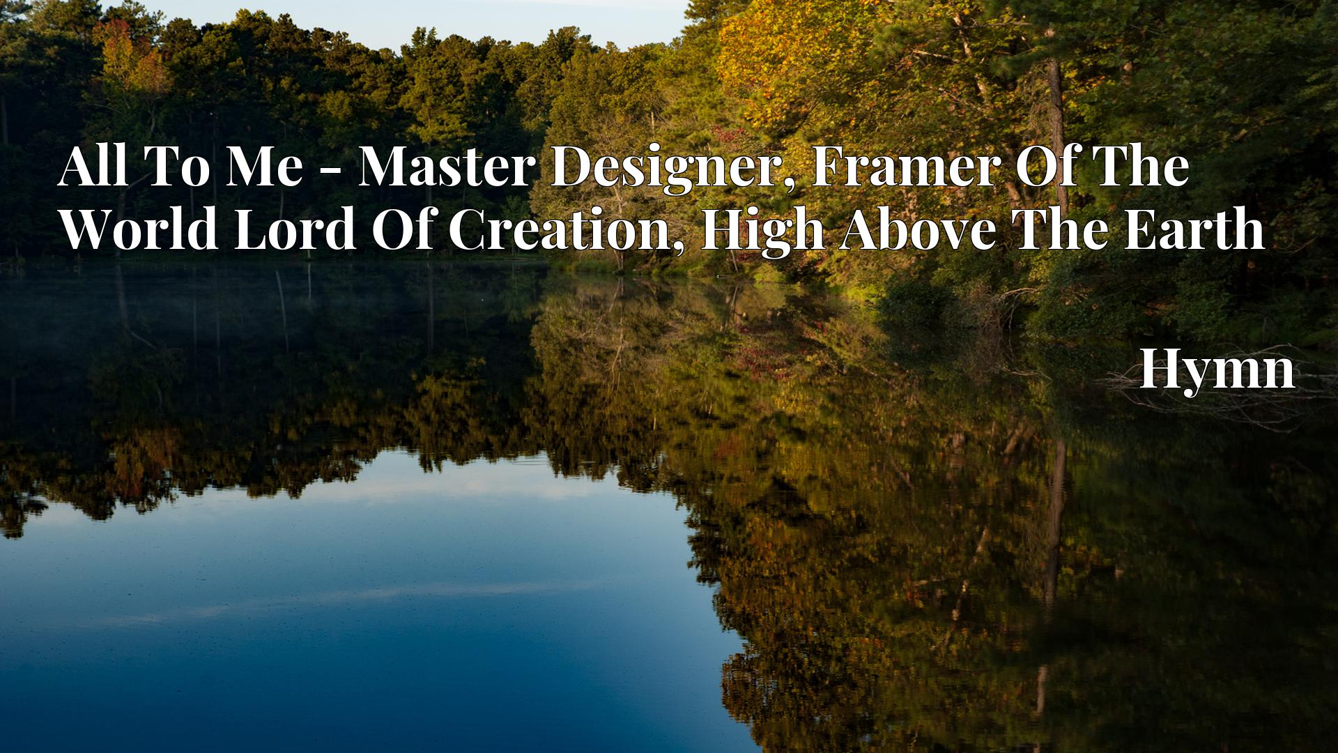 All To Me - Master Designer, Framer Of The World Lord Of Creation, High Above The Earth - Hymn