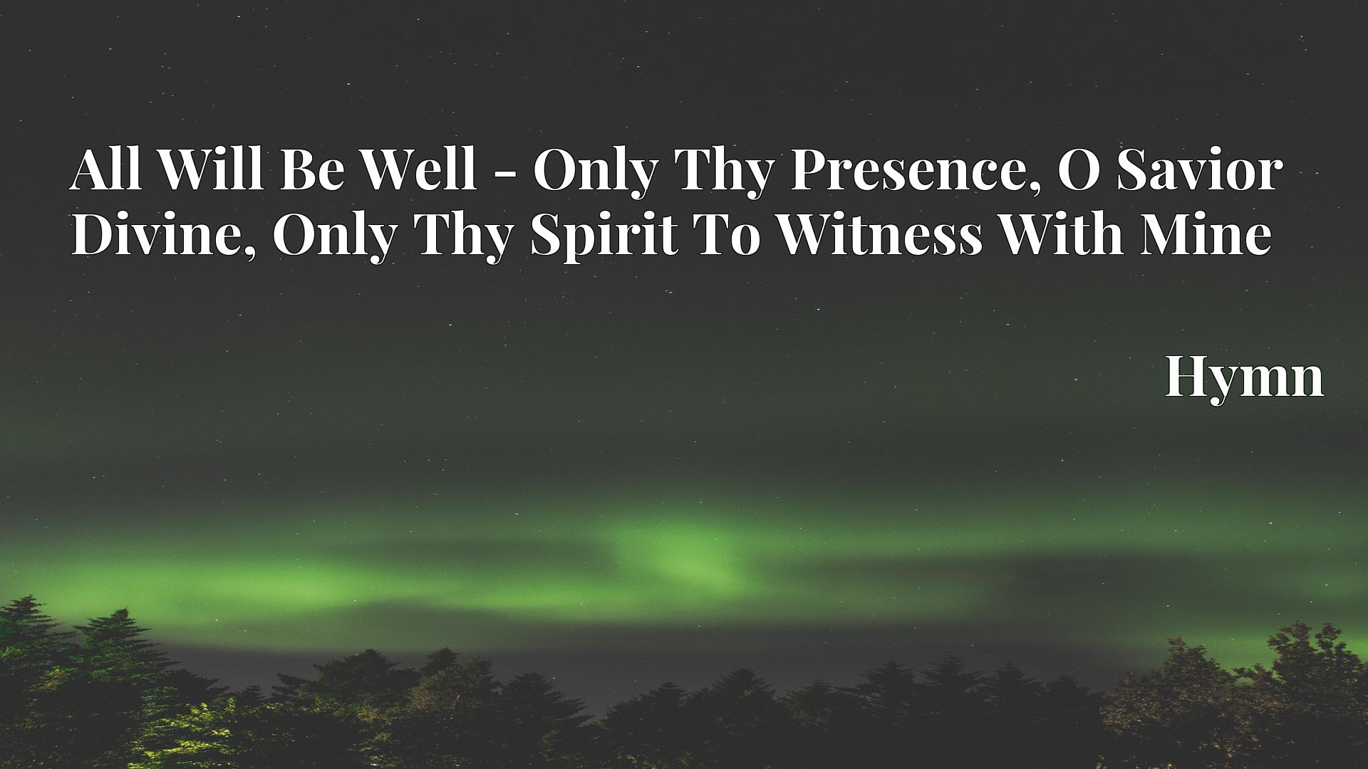 All Will Be Well - Only Thy Presence, O Savior Divine, Only Thy Spirit To Witness With Mine - Hymn