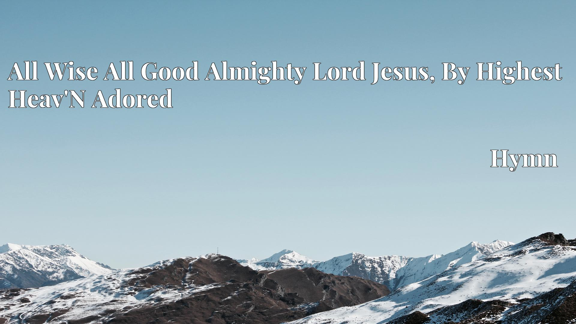 All Wise All Good Almighty Lord Jesus, By Highest Heav'N Adored - Hymn