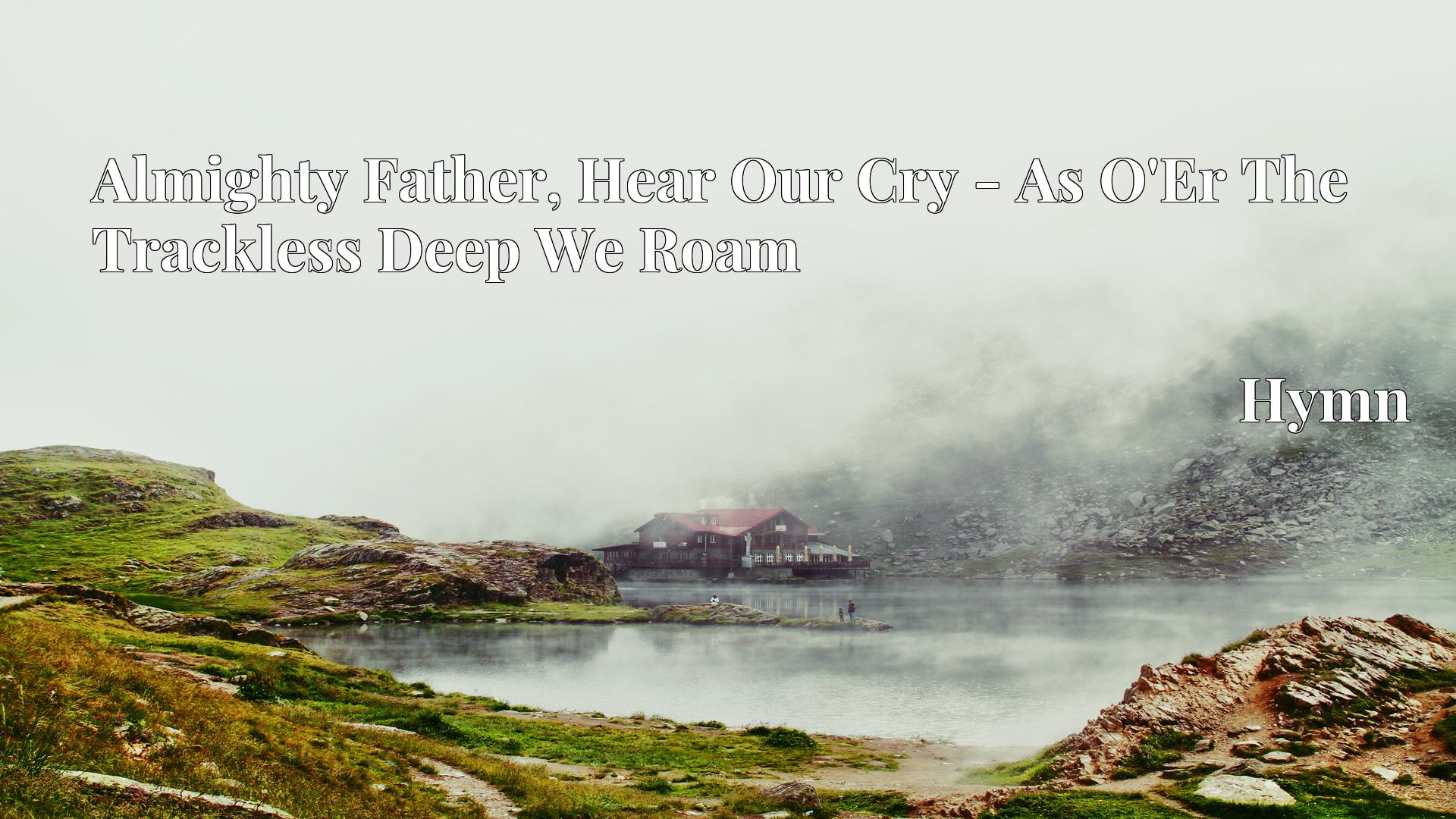 Almighty Father, Hear Our Cry - As O'Er The Trackless Deep We Roam - Hymn