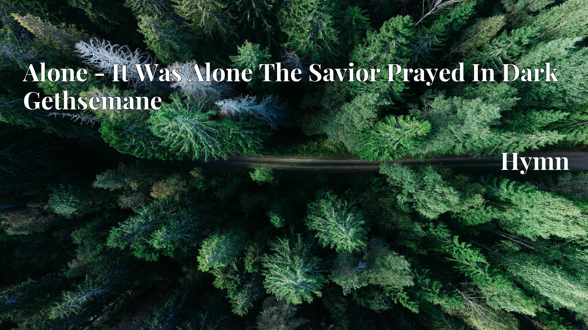 Alone - It Was Alone The Savior Prayed In Dark Gethsemane - Hymn