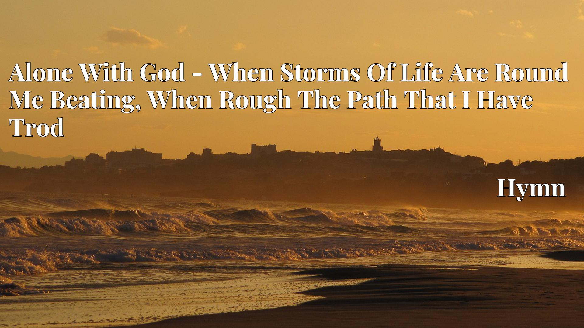 Alone With God - When Storms Of Life Are Round Me Beating, When Rough The Path That I Have Trod - Hymn