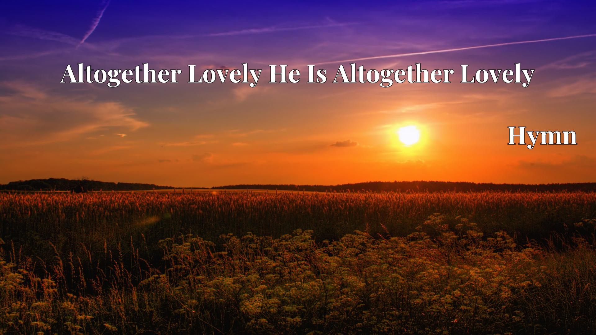 Altogether Lovely He Is Altogether Lovely - Hymn