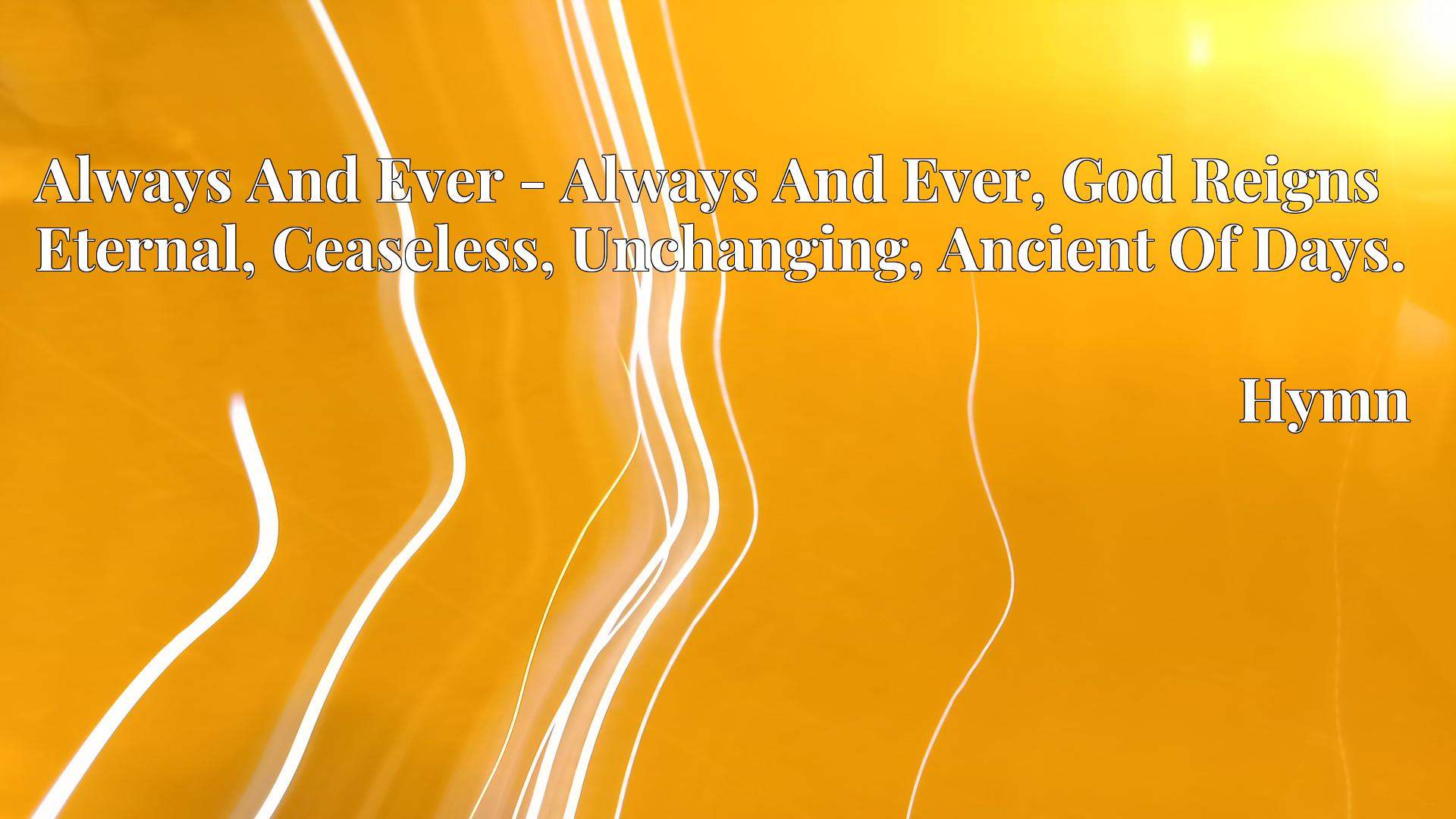 Always And Ever - Always And Ever, God Reigns Eternal, Ceaseless, Unchanging, Ancient Of Days. - Hymn