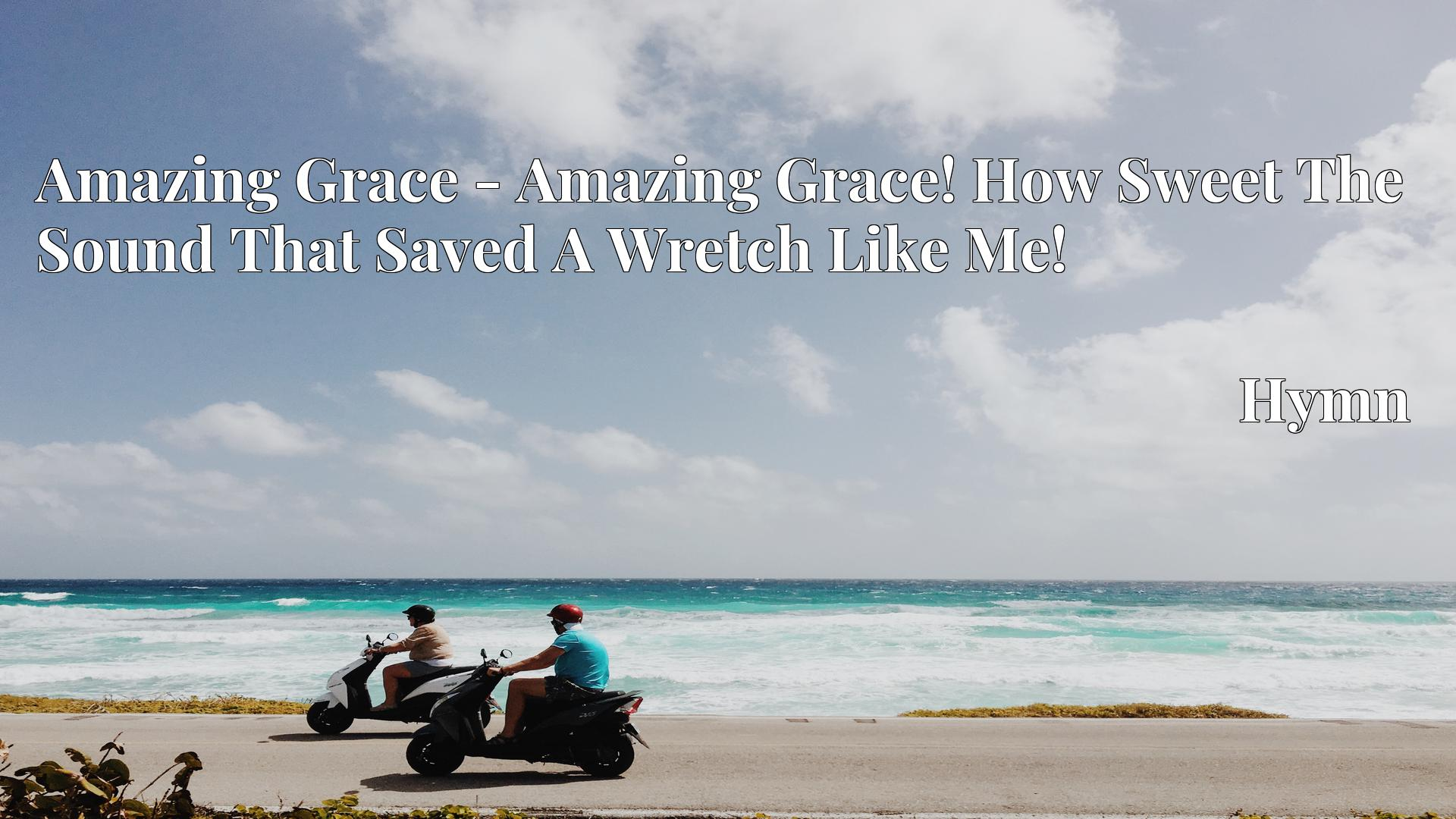 Amazing Grace - Amazing Grace! How Sweet The Sound That Saved A Wretch Like Me! - Hymn