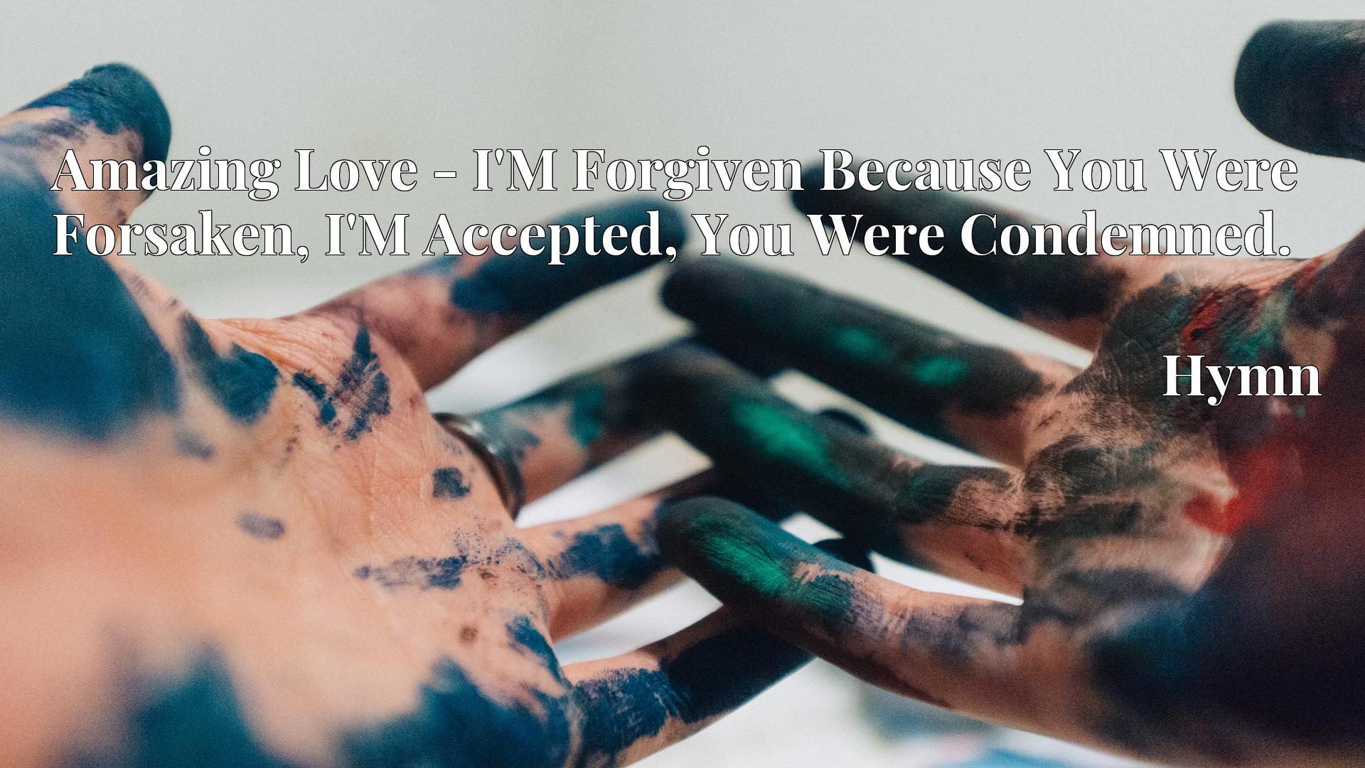Amazing Love - I'M Forgiven Because You Were Forsaken, I'M Accepted, You Were Condemned. - Hymn