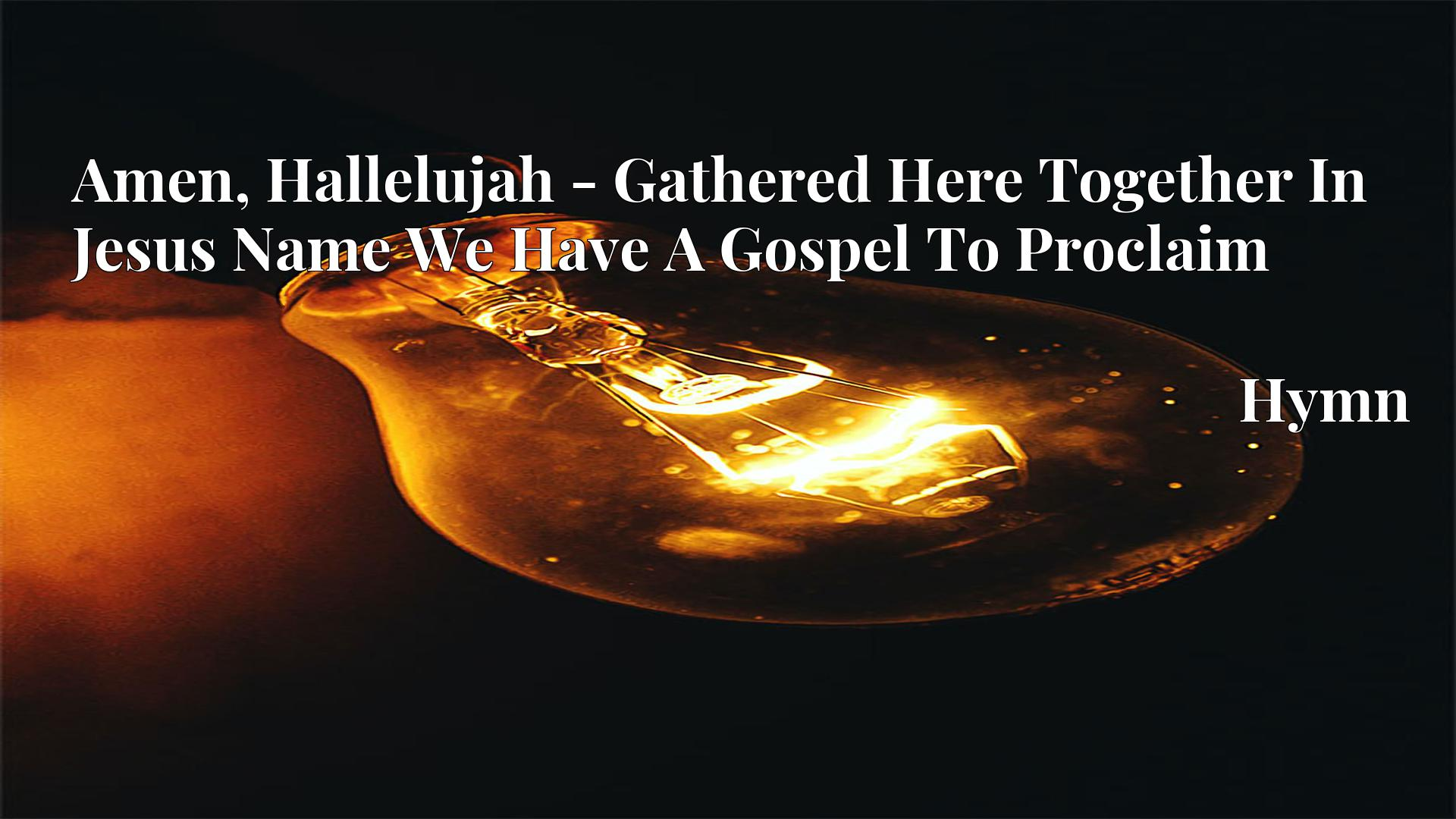 Amen, Hallelujah - Gathered Here Together In Jesus Name We Have A Gospel To Proclaim - Hymn