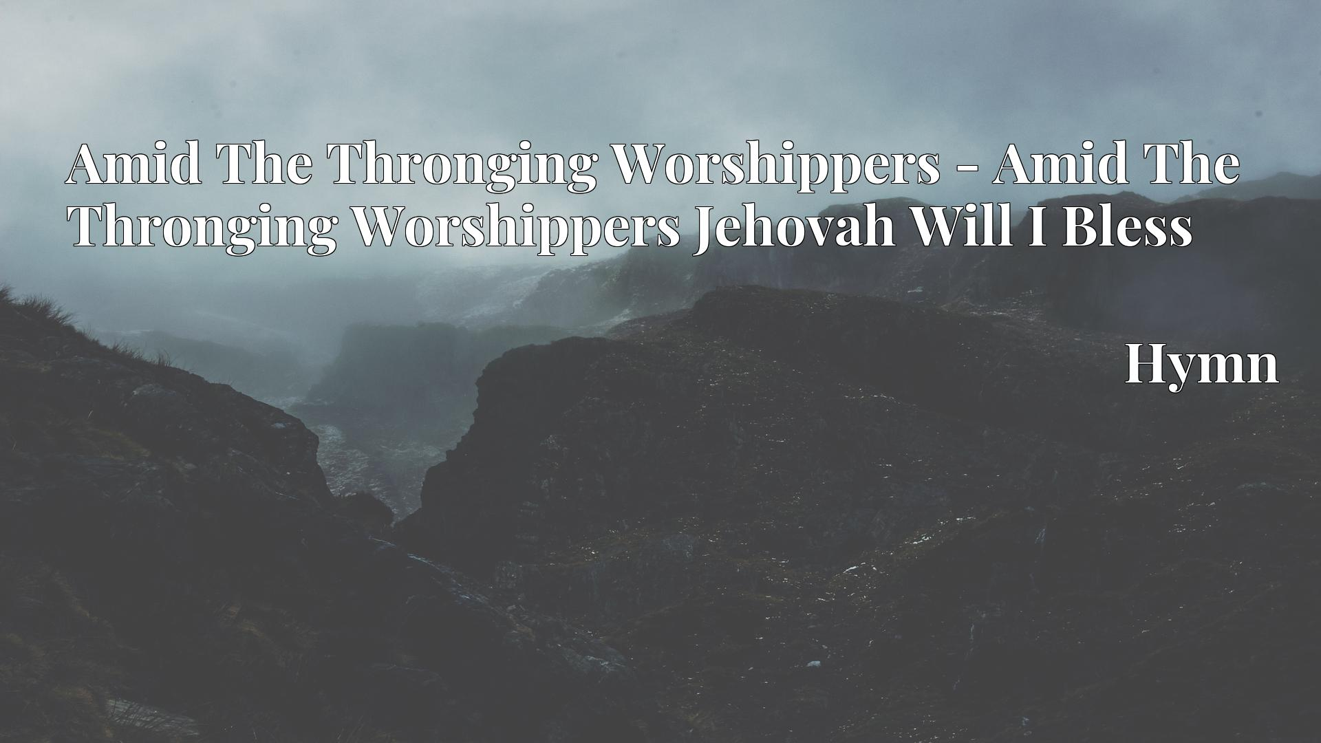 Amid The Thronging Worshippers - Amid The Thronging Worshippers Jehovah Will I Bless - Hymn
