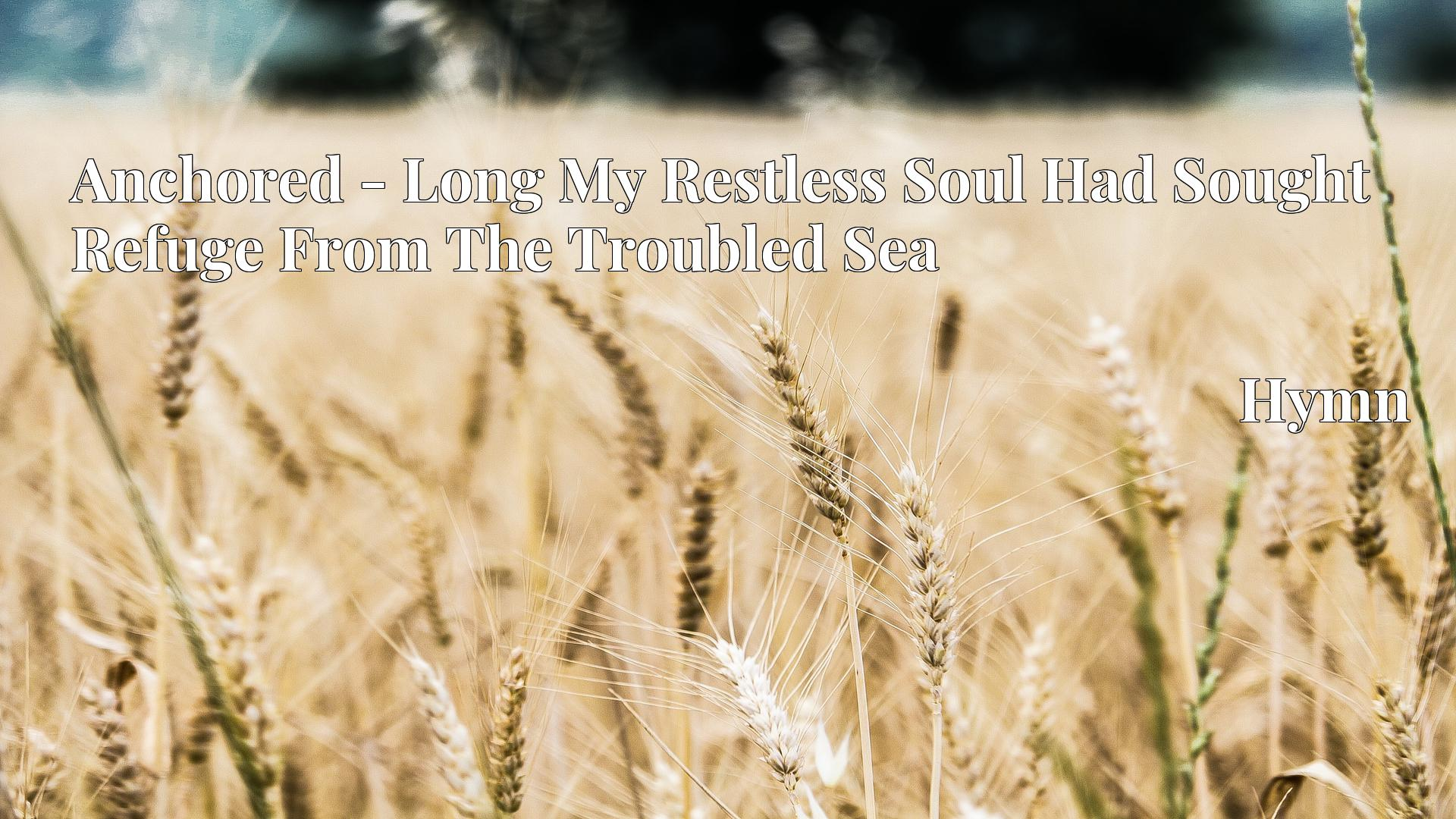 Anchored - Long My Restless Soul Had Sought Refuge From The Troubled Sea - Hymn