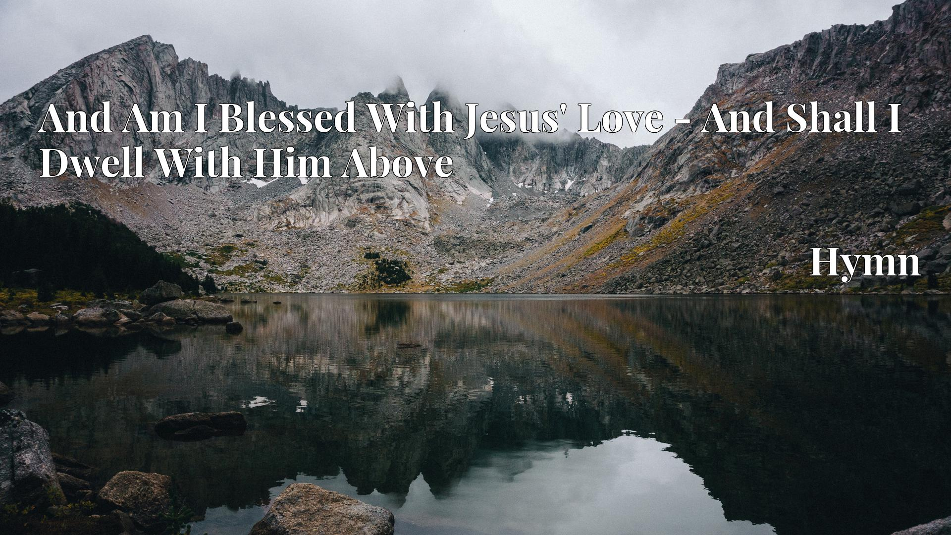 And Am I Blessed With Jesus' Love - And Shall I Dwell With Him Above - Hymn