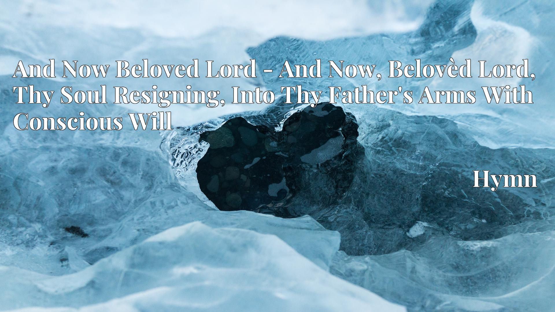 And Now Beloved Lord - And Now, Belovèd Lord, Thy Soul Resigning, Into Thy Father's Arms With Conscious Will Hymn