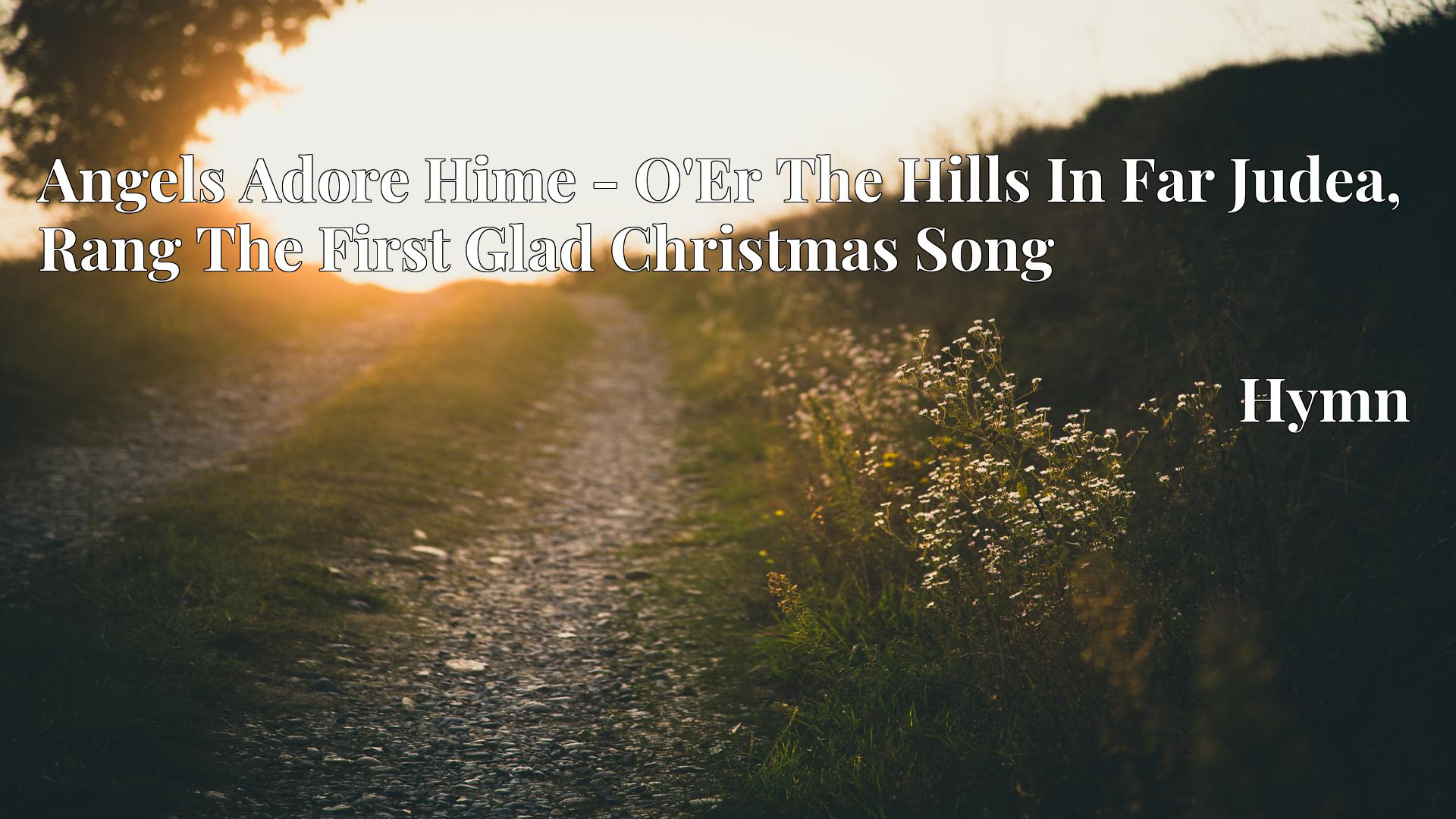Angels Adore Hime - O'Er The Hills In Far Judea, Rang The First Glad Christmas Song - Hymn