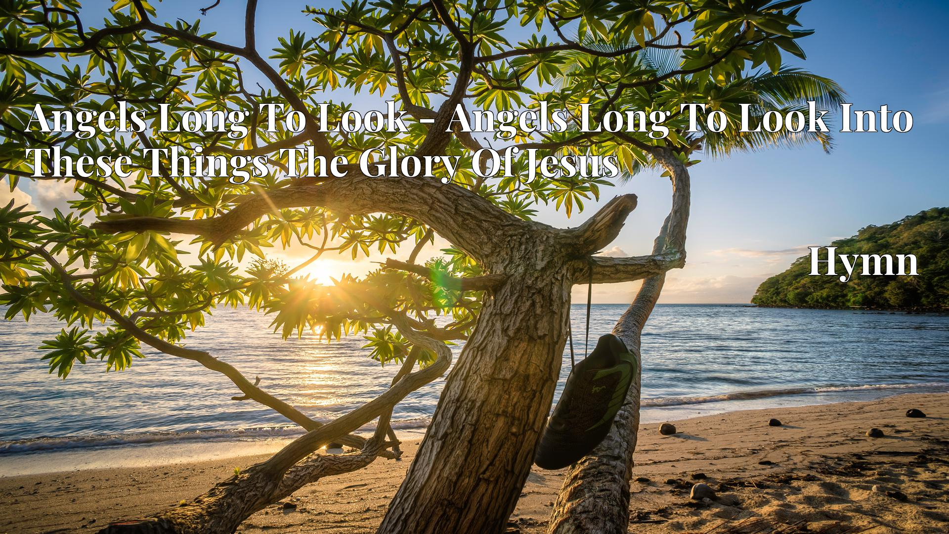 Angels Long To Look - Angels Long To Look Into These Things The Glory Of Jesus - Hymn