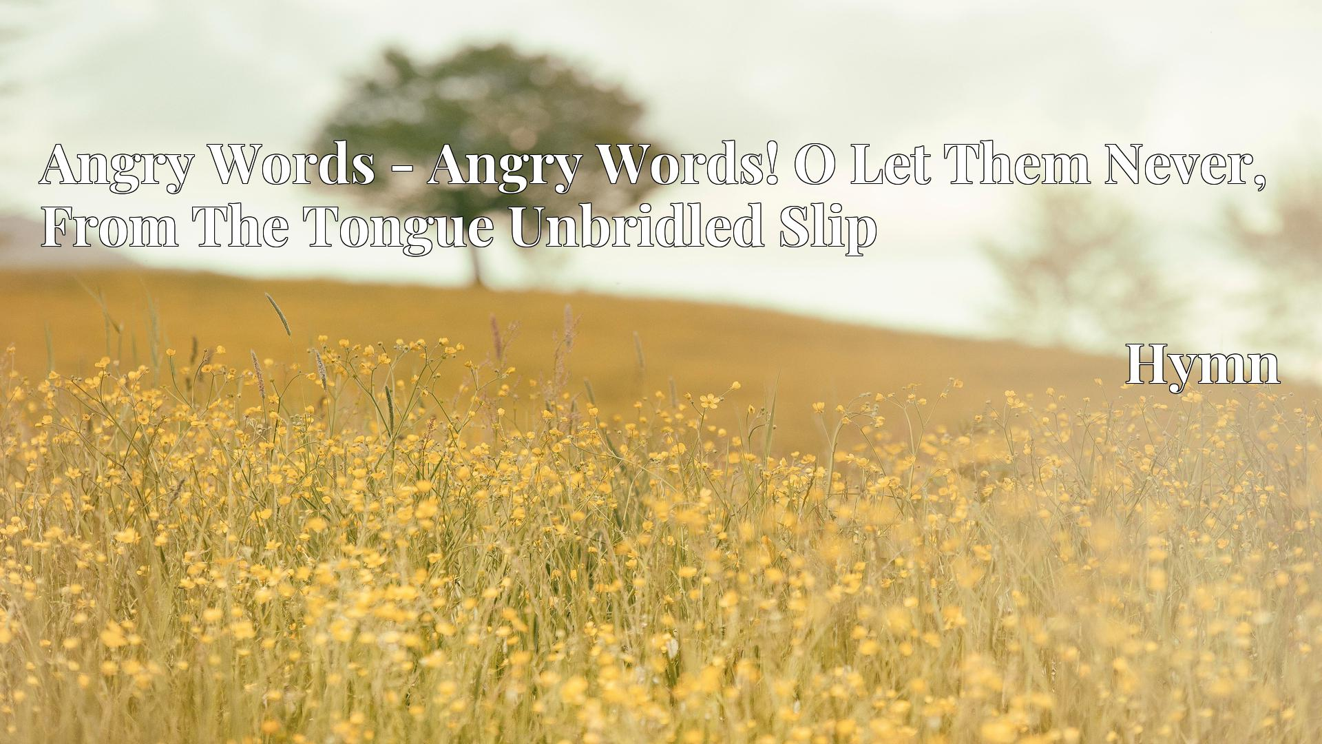 Angry Words - Angry Words! O Let Them Never, From The Tongue Unbridled Slip - Hymn