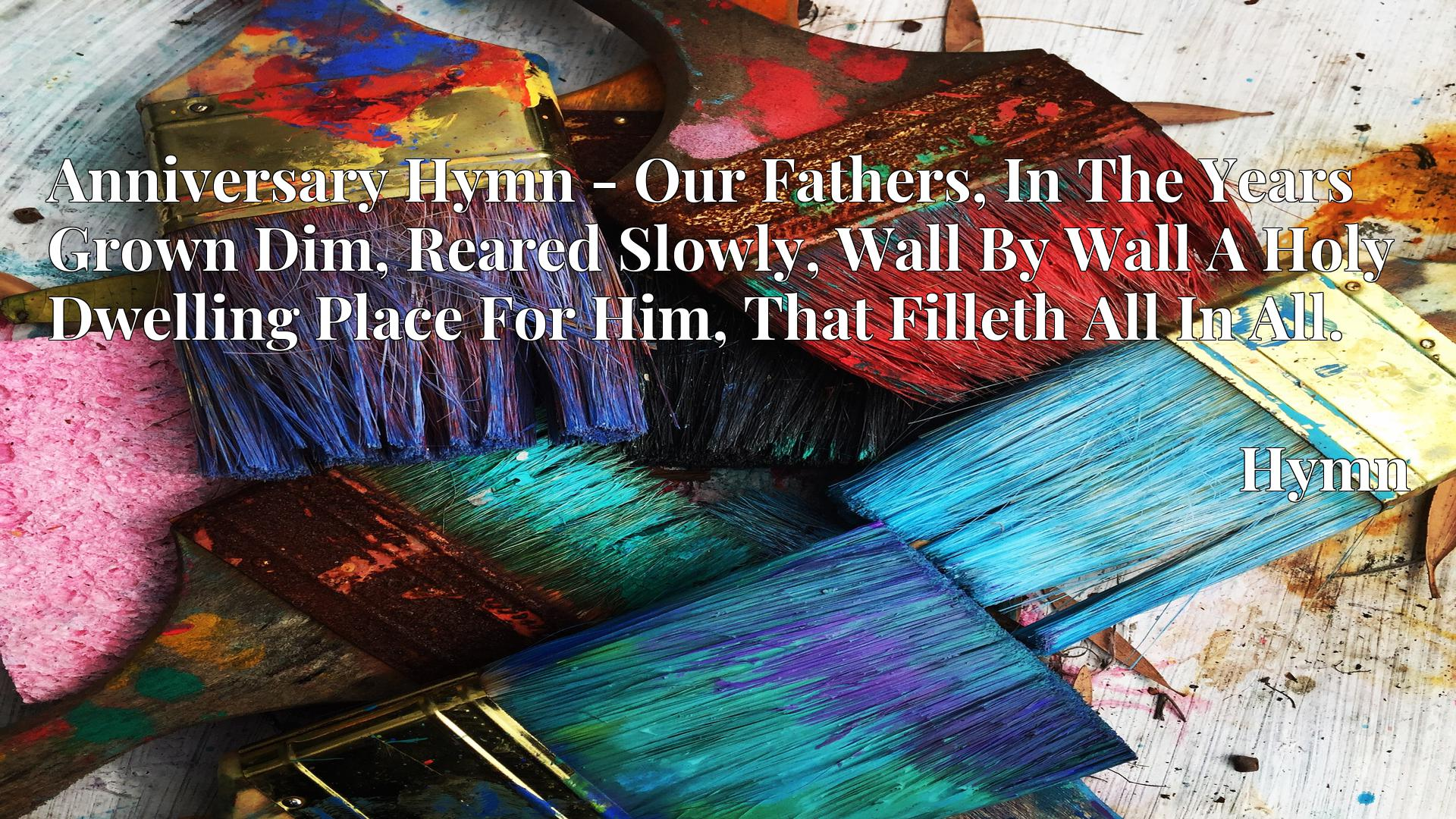 Anniversary Hymn - Our Fathers, In The Years Grown Dim, Reared Slowly, Wall By Wall A Holy Dwelling Place For Him, That Filleth All In All. - Hymn