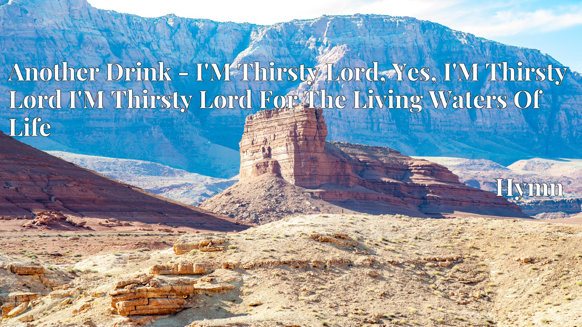 Another Drink - I'M Thirsty Lord, Yes, I'M Thirsty Lord I'M Thirsty Lord For The Living Waters Of Life - Hymn