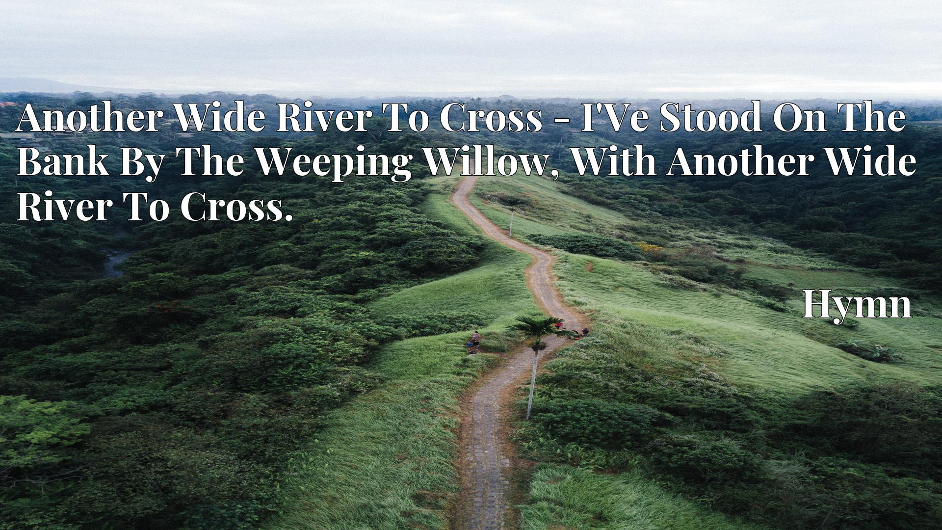 Another Wide River To Cross - I'Ve Stood On The Bank By The Weeping Willow, With Another Wide River To Cross. - Hymn