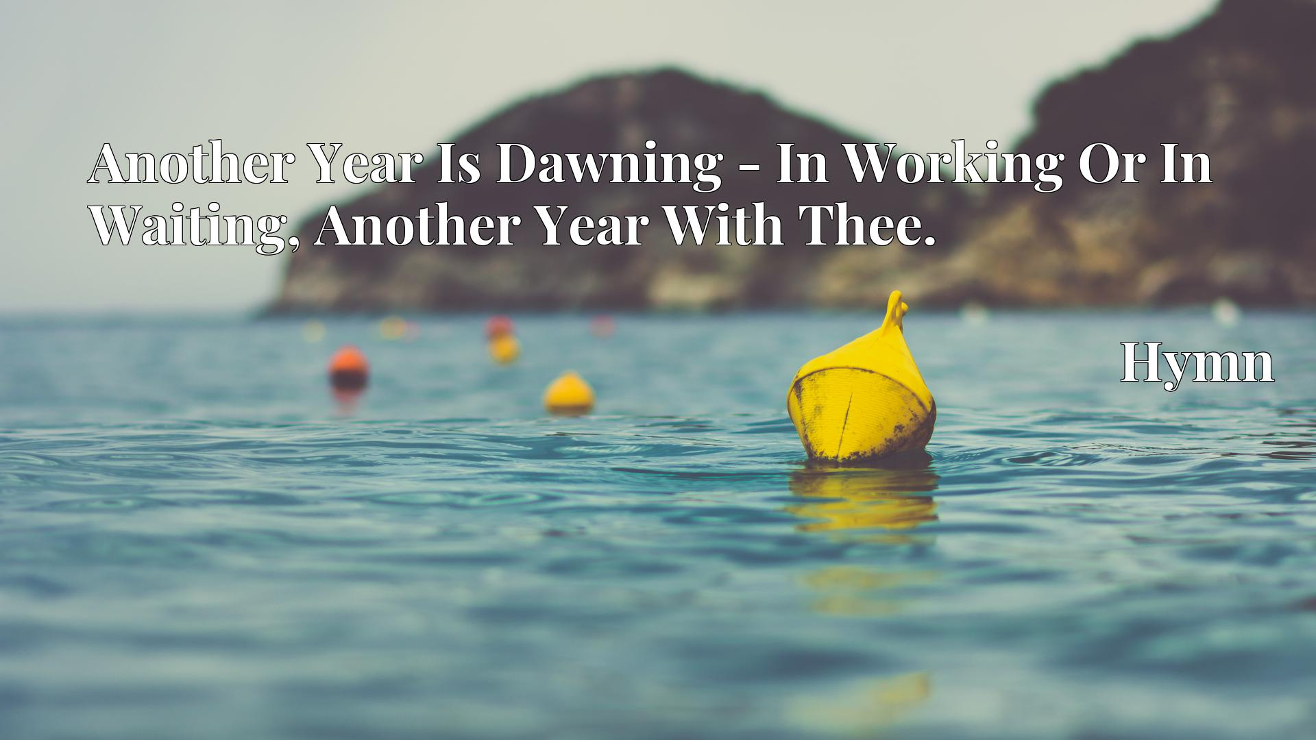 Another Year Is Dawning - In Working Or In Waiting, Another Year With Thee. - Hymn