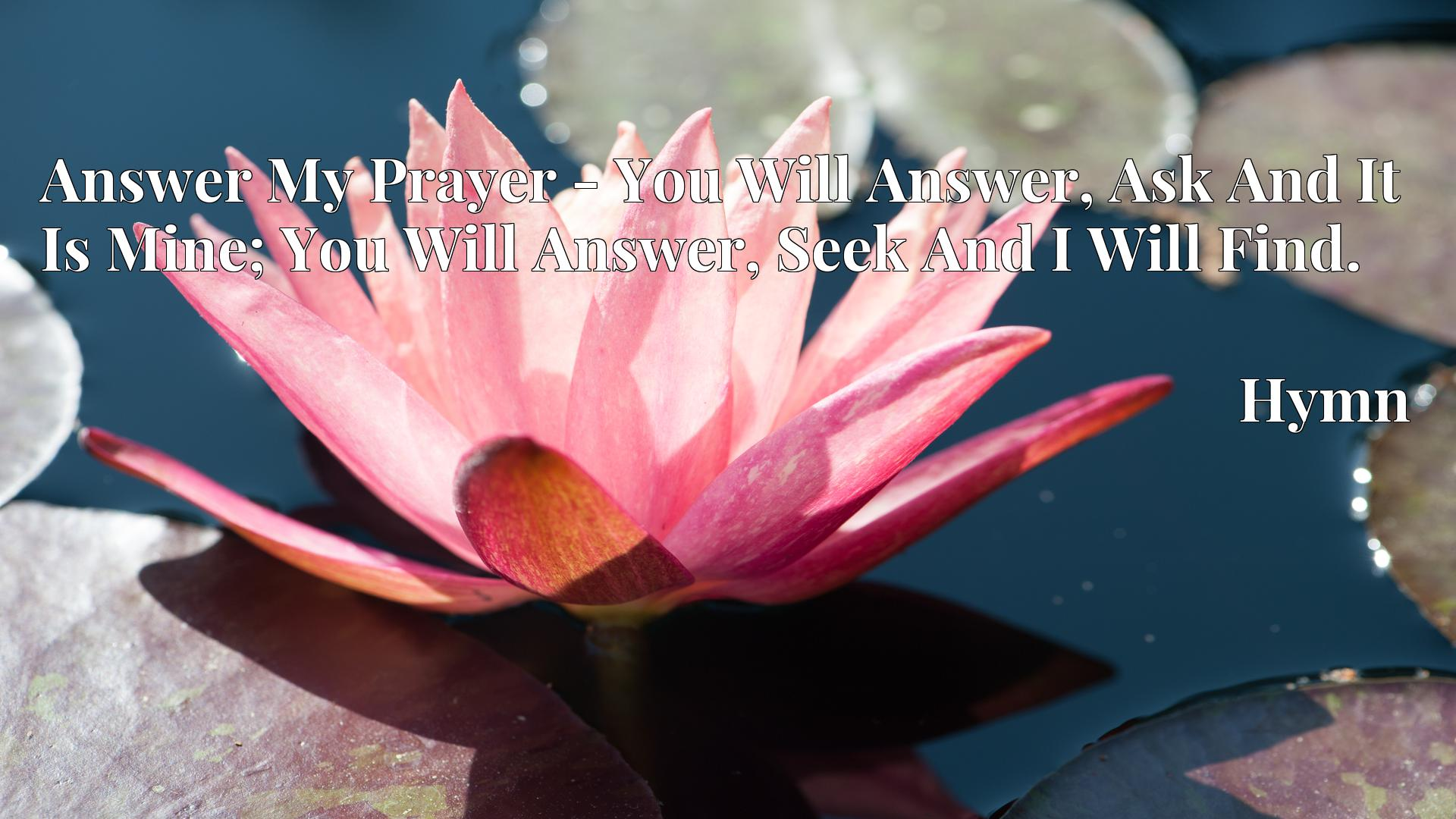 Answer My Prayer - You Will Answer, Ask And It Is Mine; You Will Answer, Seek And I Will Find. - Hymn