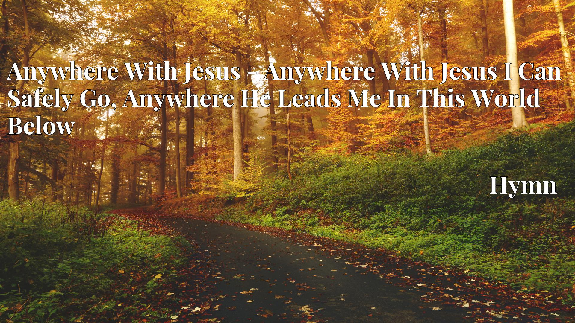 Anywhere With Jesus - Anywhere With Jesus I Can Safely Go, Anywhere He Leads Me In This World Below - Hymn