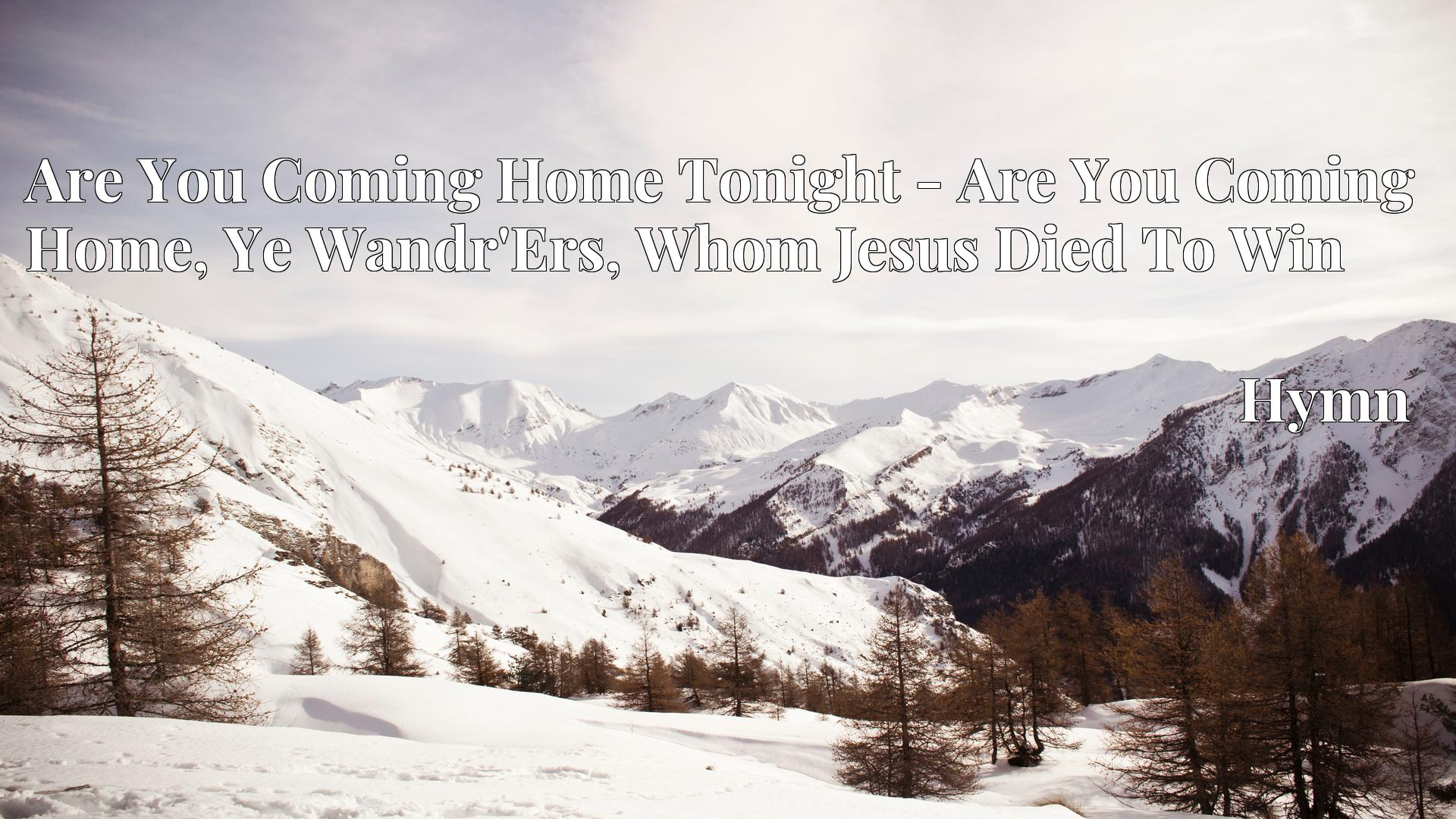 Are You Coming Home Tonight - Are You Coming Home, Ye Wandr'Ers, Whom Jesus Died To Win - Hymn
