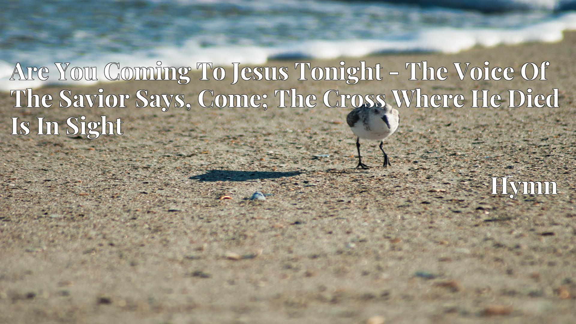 Are You Coming To Jesus Tonight - The Voice Of The Savior Says, Come; The Cross Where He Died Is In Sight - Hymn