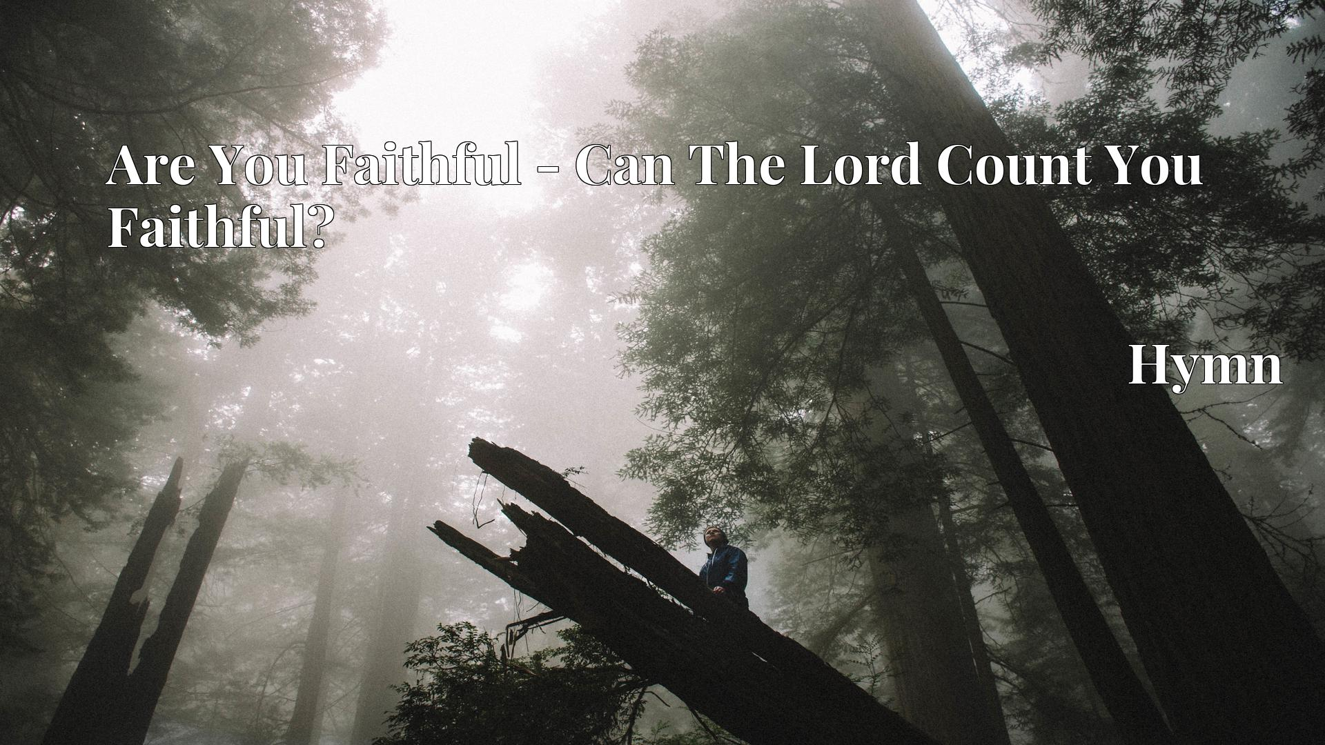 Are You Faithful - Can The Lord Count You Faithful? - Hymn