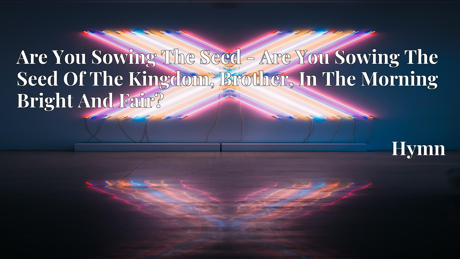 Are You Sowing The Seed - Are You Sowing The Seed Of The Kingdom, Brother, In The Morning Bright And Fair? - Hymn
