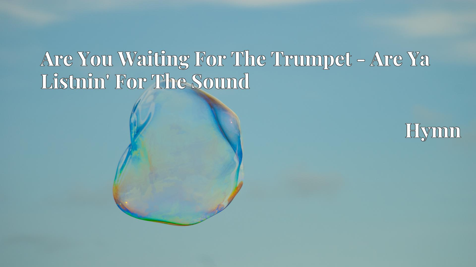Are You Waiting For The Trumpet - Are Ya Listnin' For The Sound - Hymn