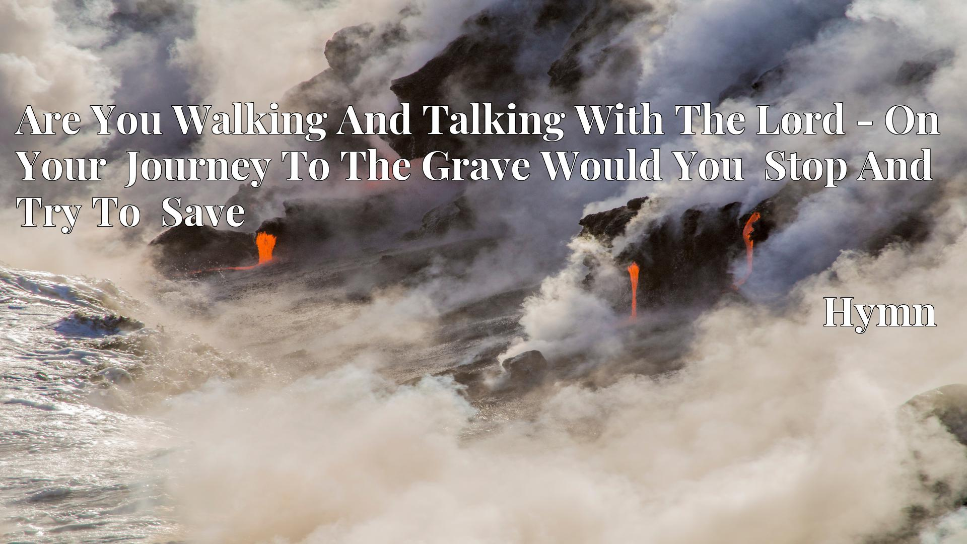 Are You Walking And Talking With The Lord - On Your  Journey To The Grave Would You  Stop And Try To  Save - Hymn