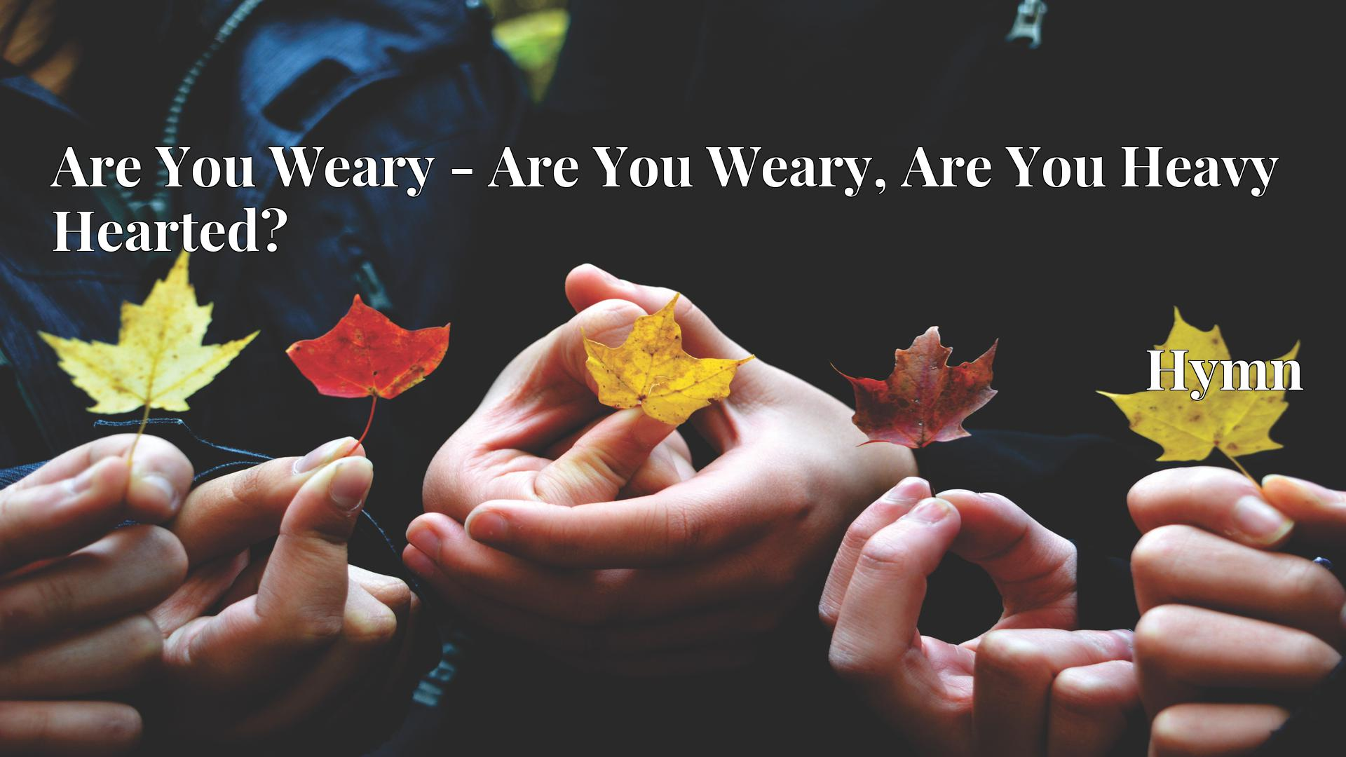 Are You Weary - Are You Weary, Are You Heavy Hearted? - Hymn