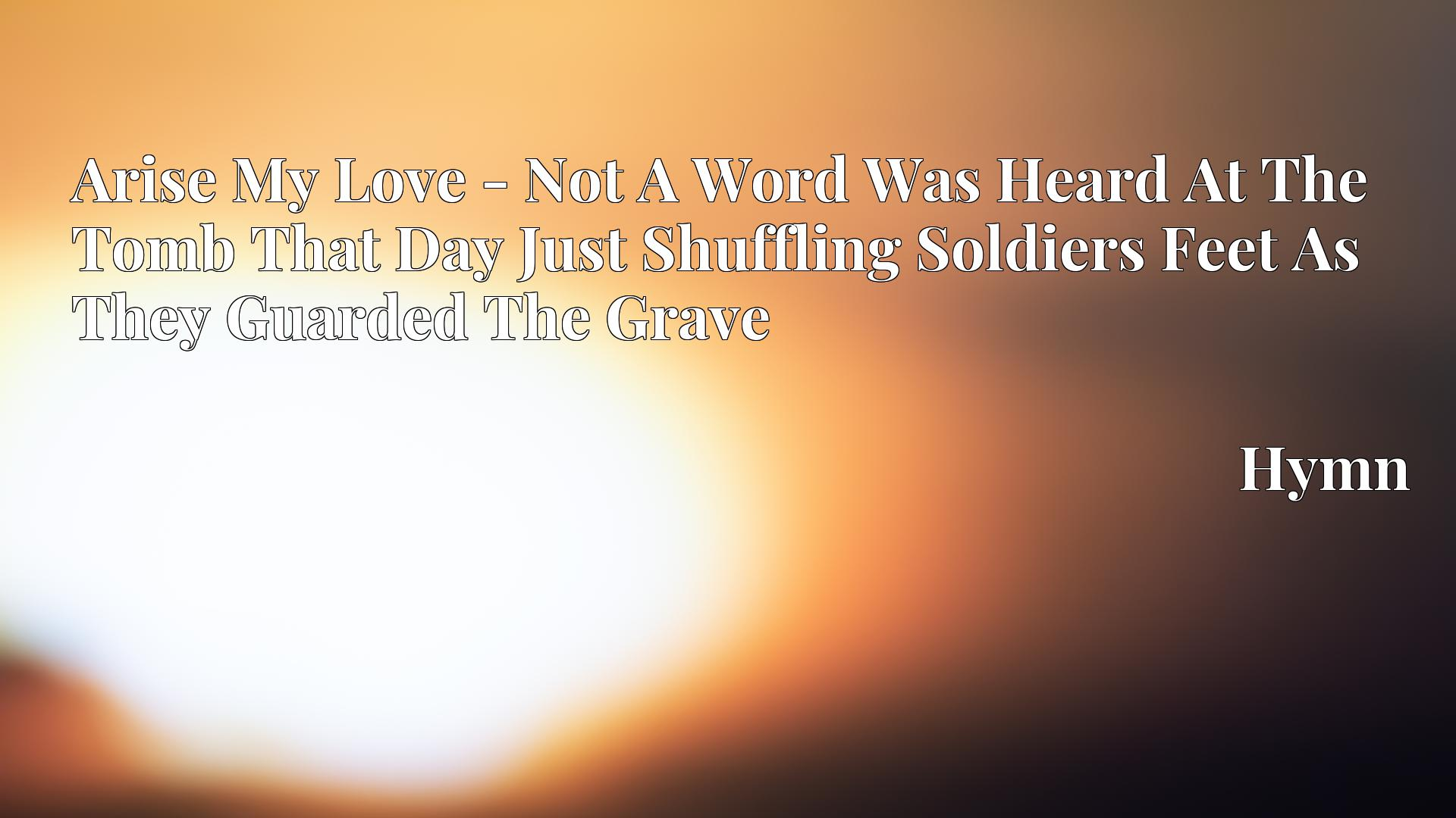 Arise My Love - Not A Word Was Heard At The Tomb That Day Just Shuffling Soldiers Feet As They Guarded The Grave - Hymn