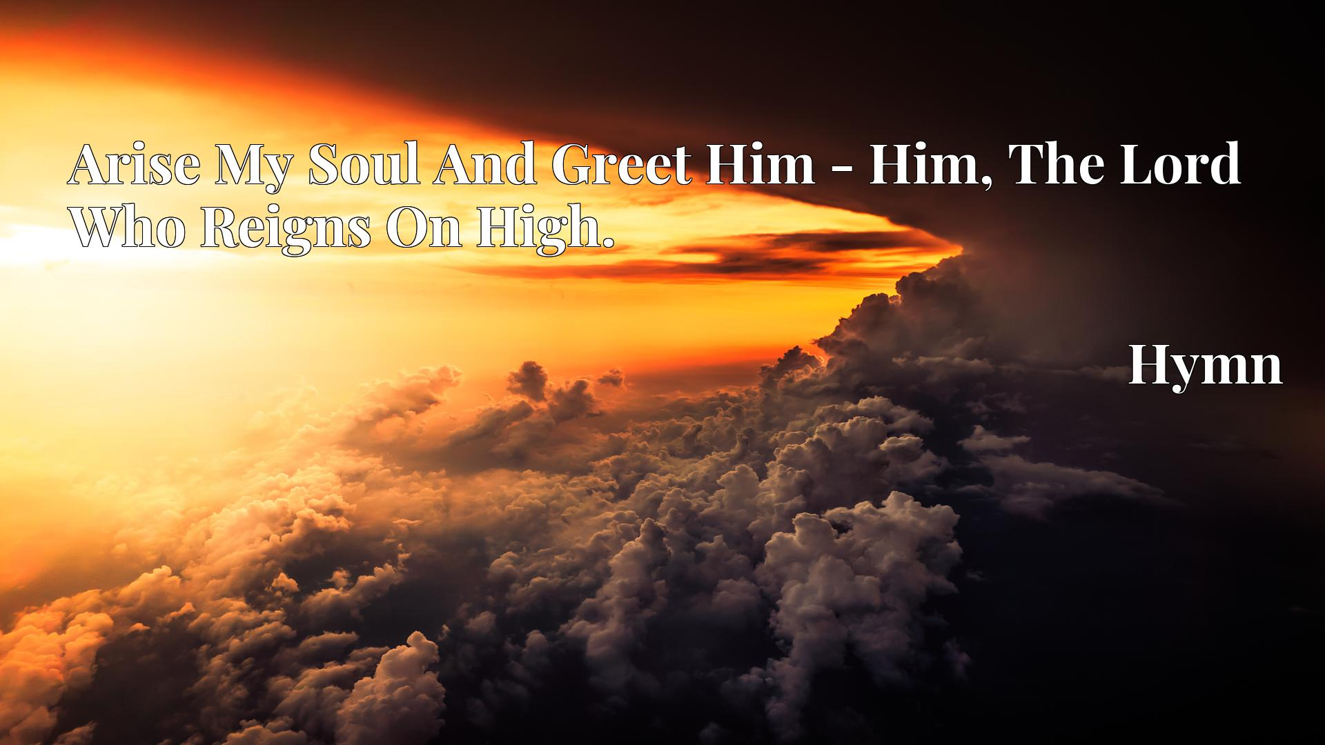 Arise My Soul And Greet Him - Him, The Lord Who Reigns On High. - Hymn