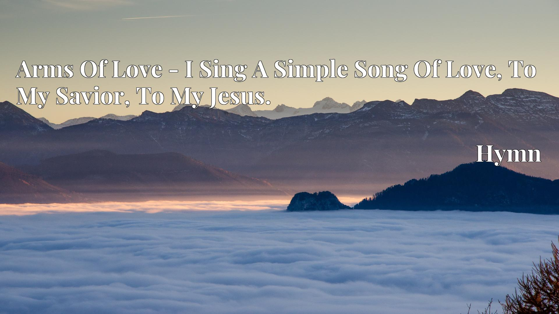 Arms Of Love - I Sing A Simple Song Of Love, To My Savior, To My Jesus. - Hymn
